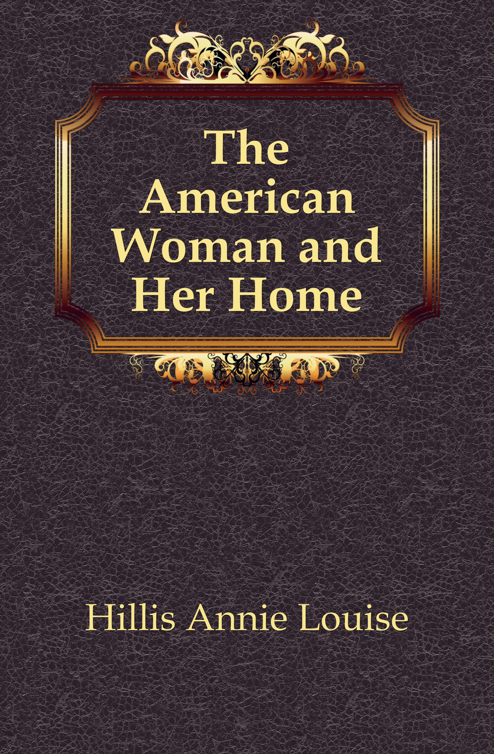 Hillis Annie Louise The American Woman and Her Home
