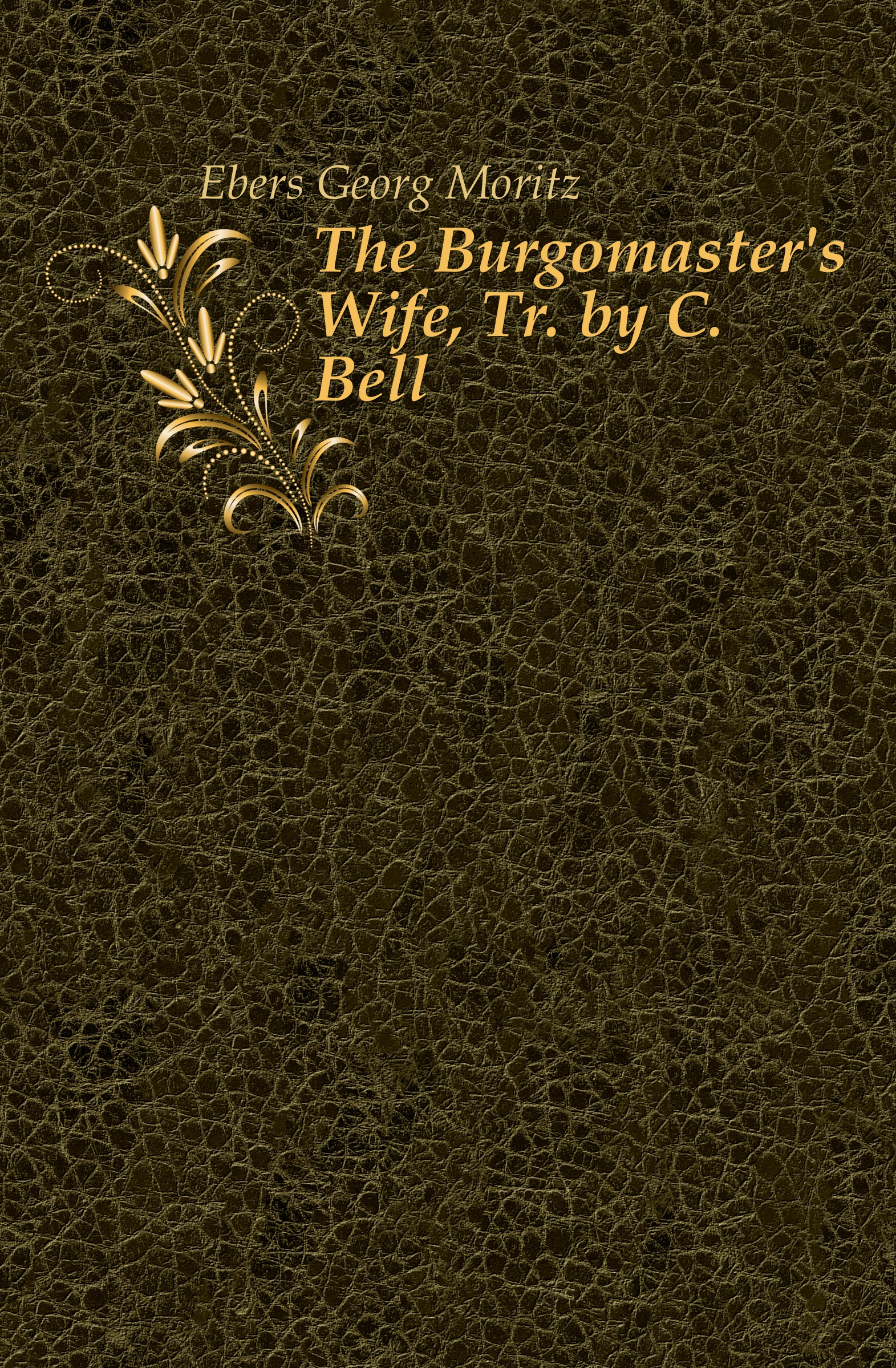 Georg Ebers The Burgomaster.s Wife, Tr. by C. Bell
