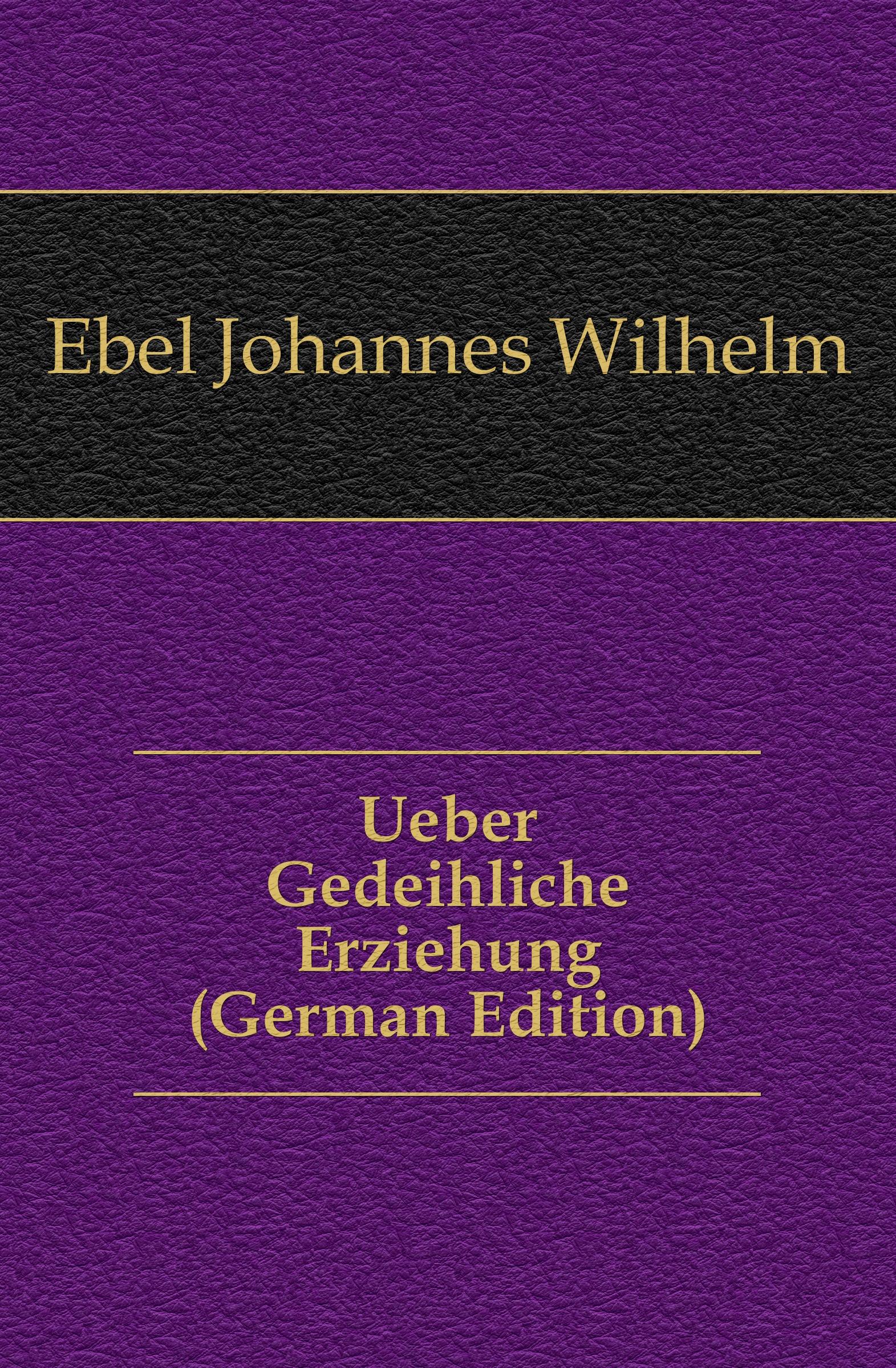 Ebel Johannes Wilhelm Ueber Gedeihliche Erziehung (German Edition) цены