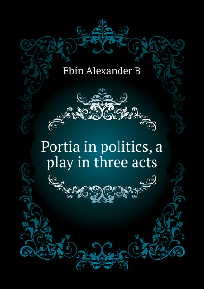 Alexander B. Ebin Portia in politics, a play in three acts e a bennett milestones a play in three acts