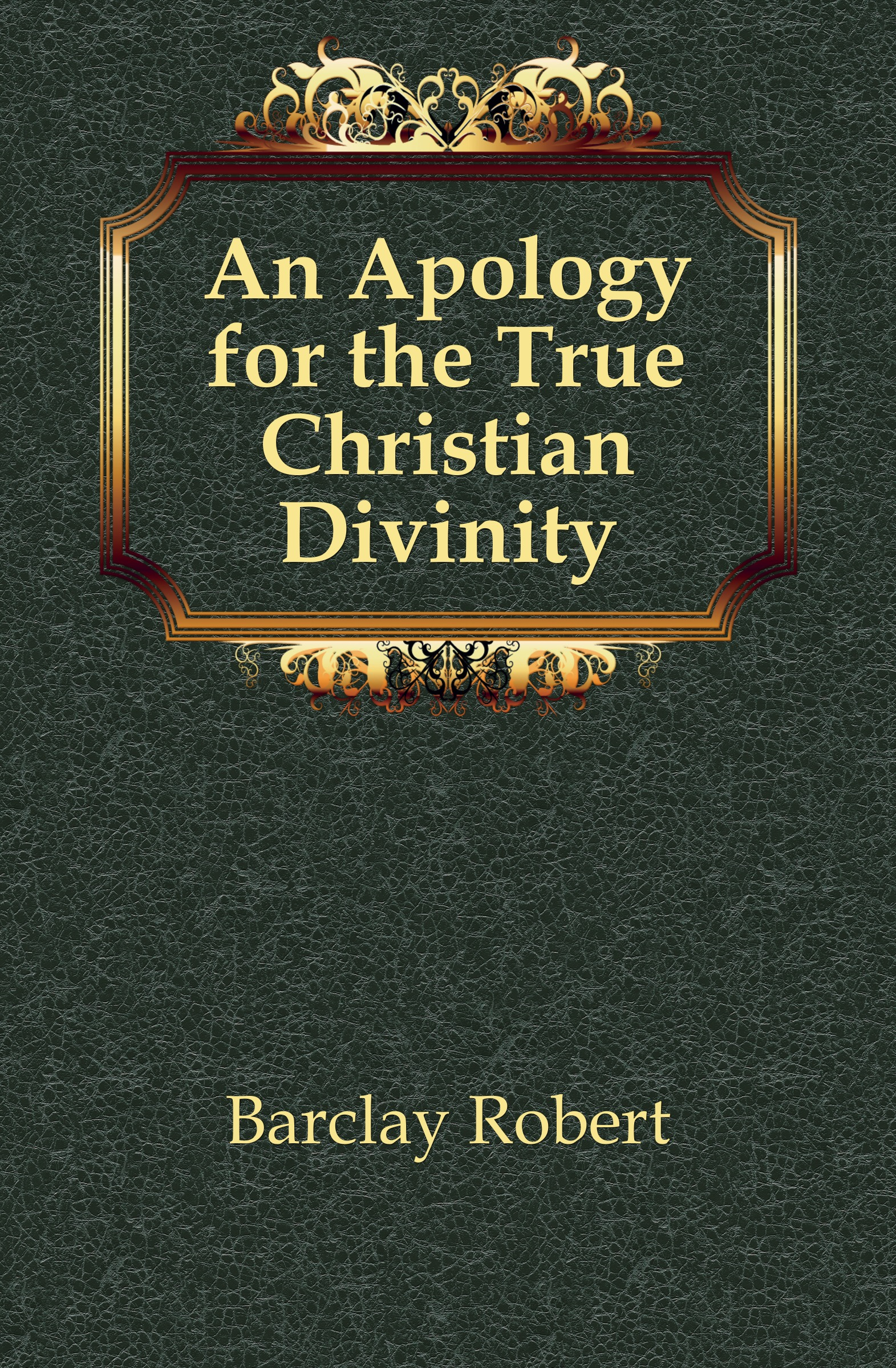 Barclay Robert An Apology for the True Christian Divinity robert barclay an apology for the true christian divinity