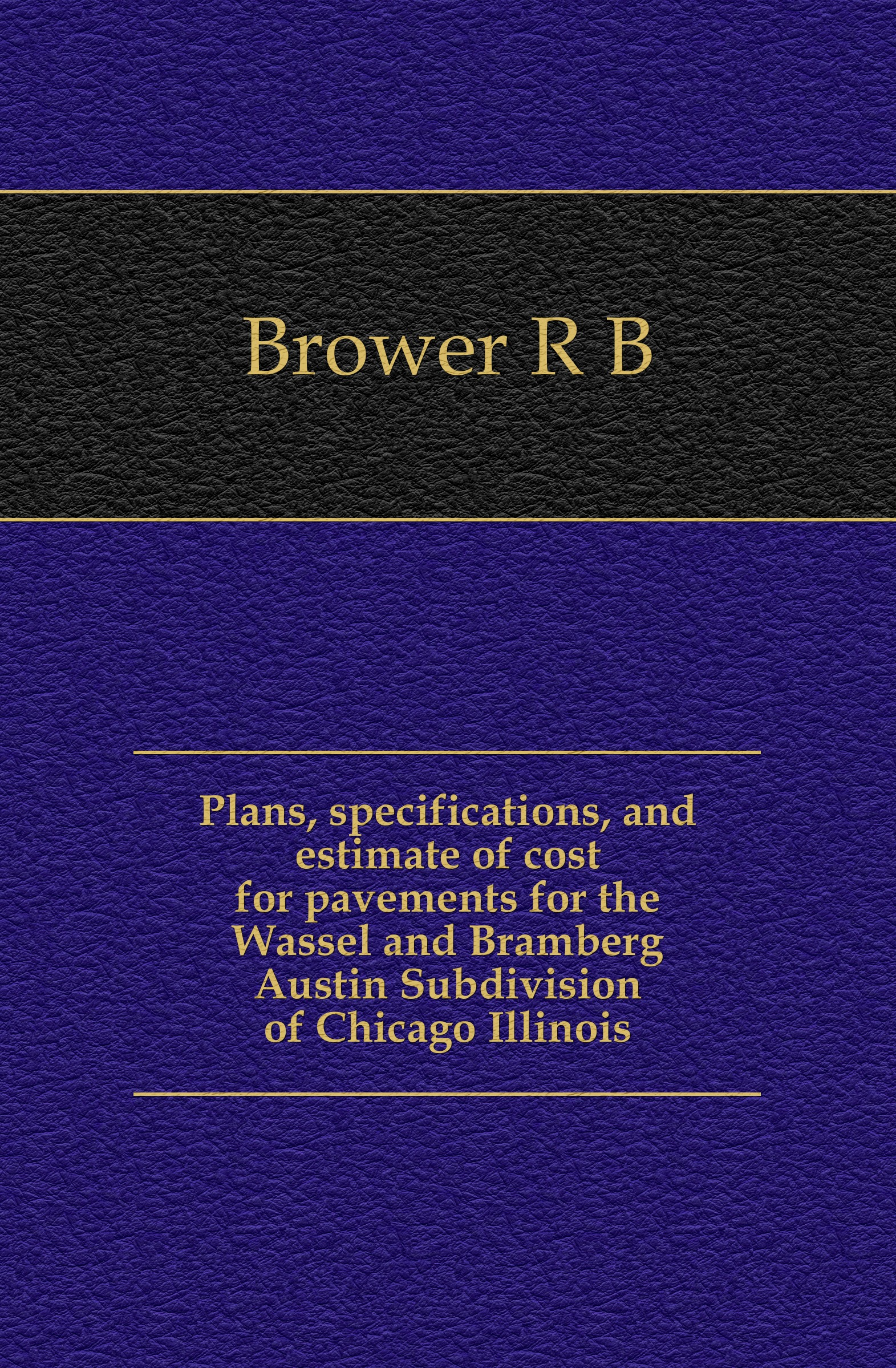 R. B. Brower Plans, specifications, and estimate of cost for pavements for the Wassel and Bramberg Austin Subdivision of Chicago Illinois r austin freeman osirise silm