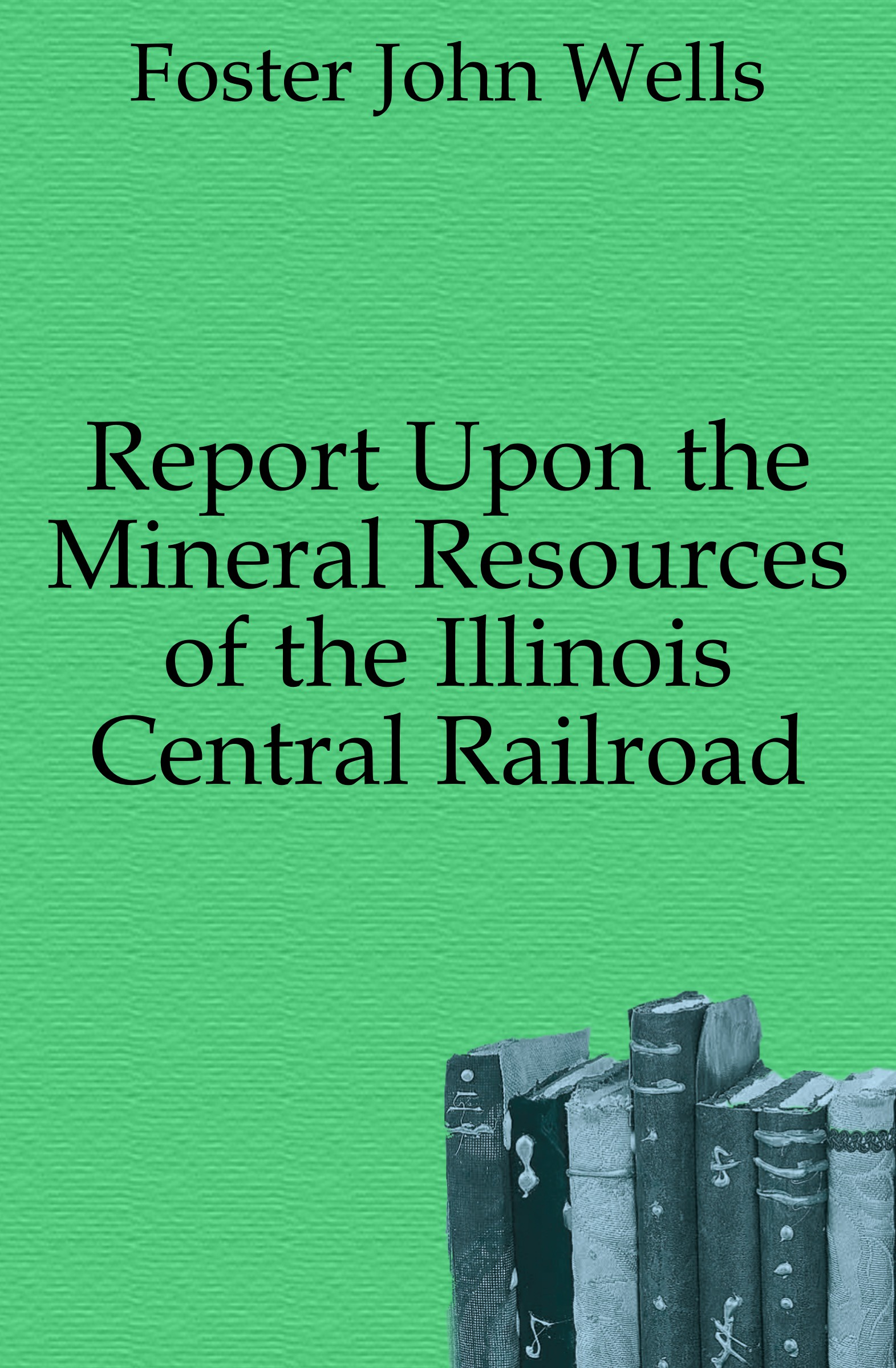 Foster John Wells Report Upon the Mineral Resources of the Illinois Central Railroad