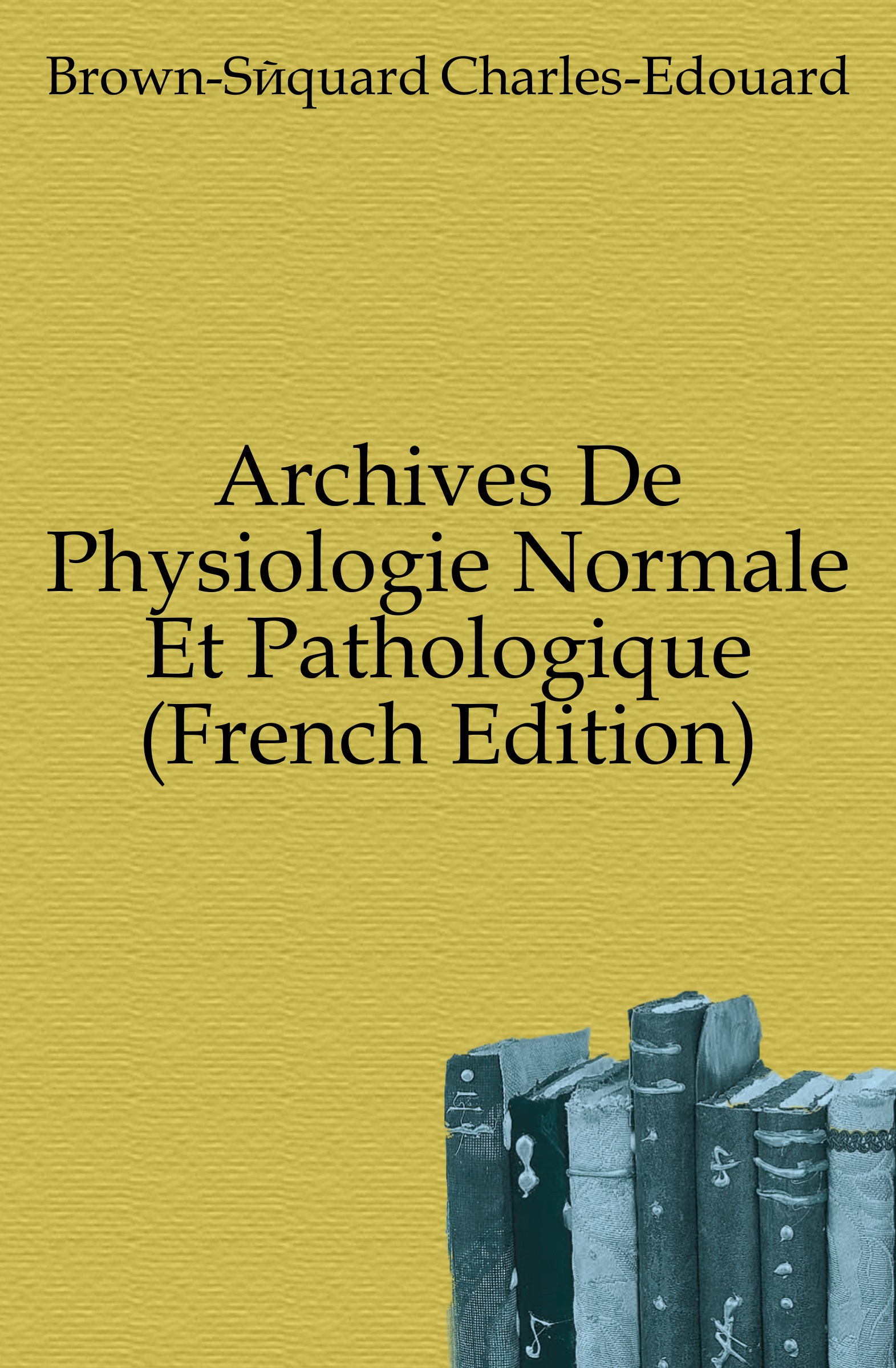 Brown-Séquard Charles-Edouard Archives De Physiologie Normale Et Pathologique (French Edition) louis jacques bégin traite de physiologie pathologique t 2