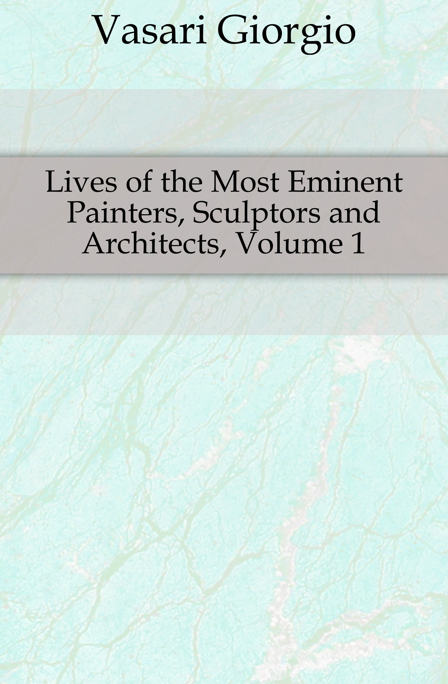 Vasari Giorgio Lives of the Most Eminent Painters, Sculptors and Architects, Volume 1