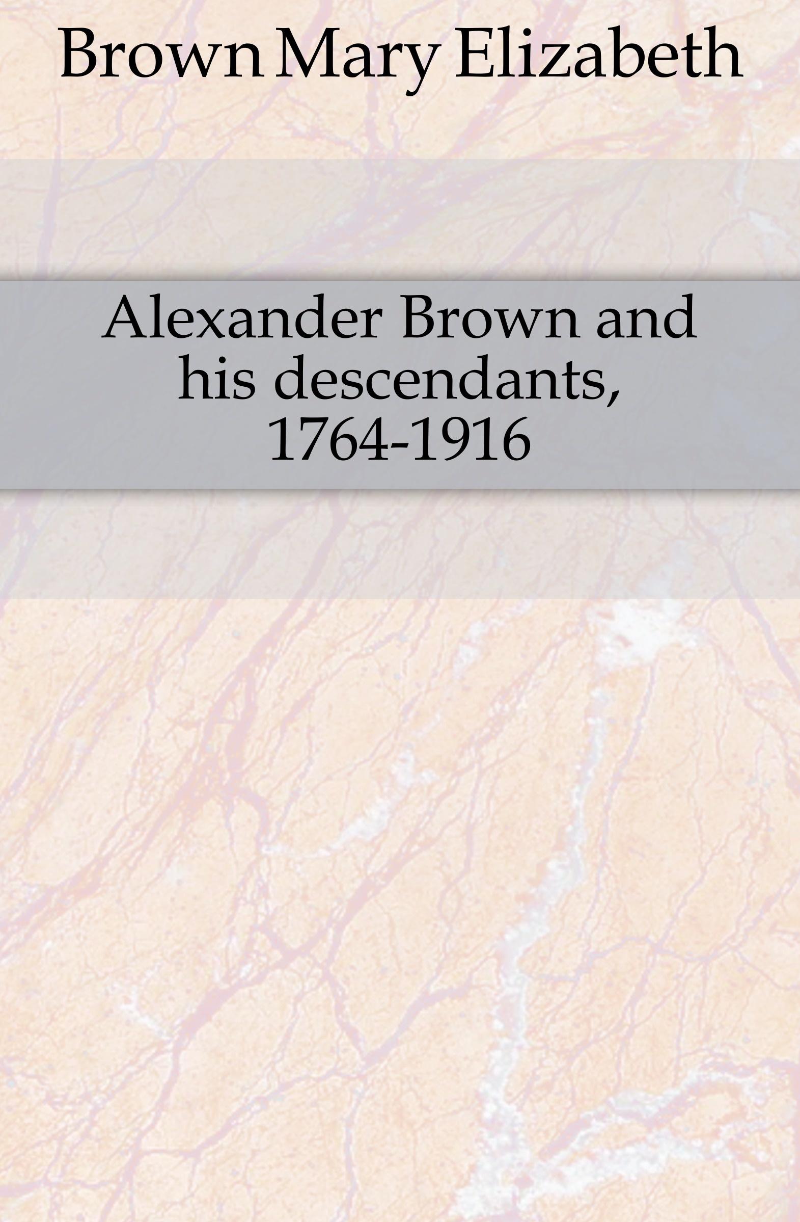 Brown Mary Elizabeth Alexander Brown and his descendants, 1764-1916 emma elizabeth brown huldah