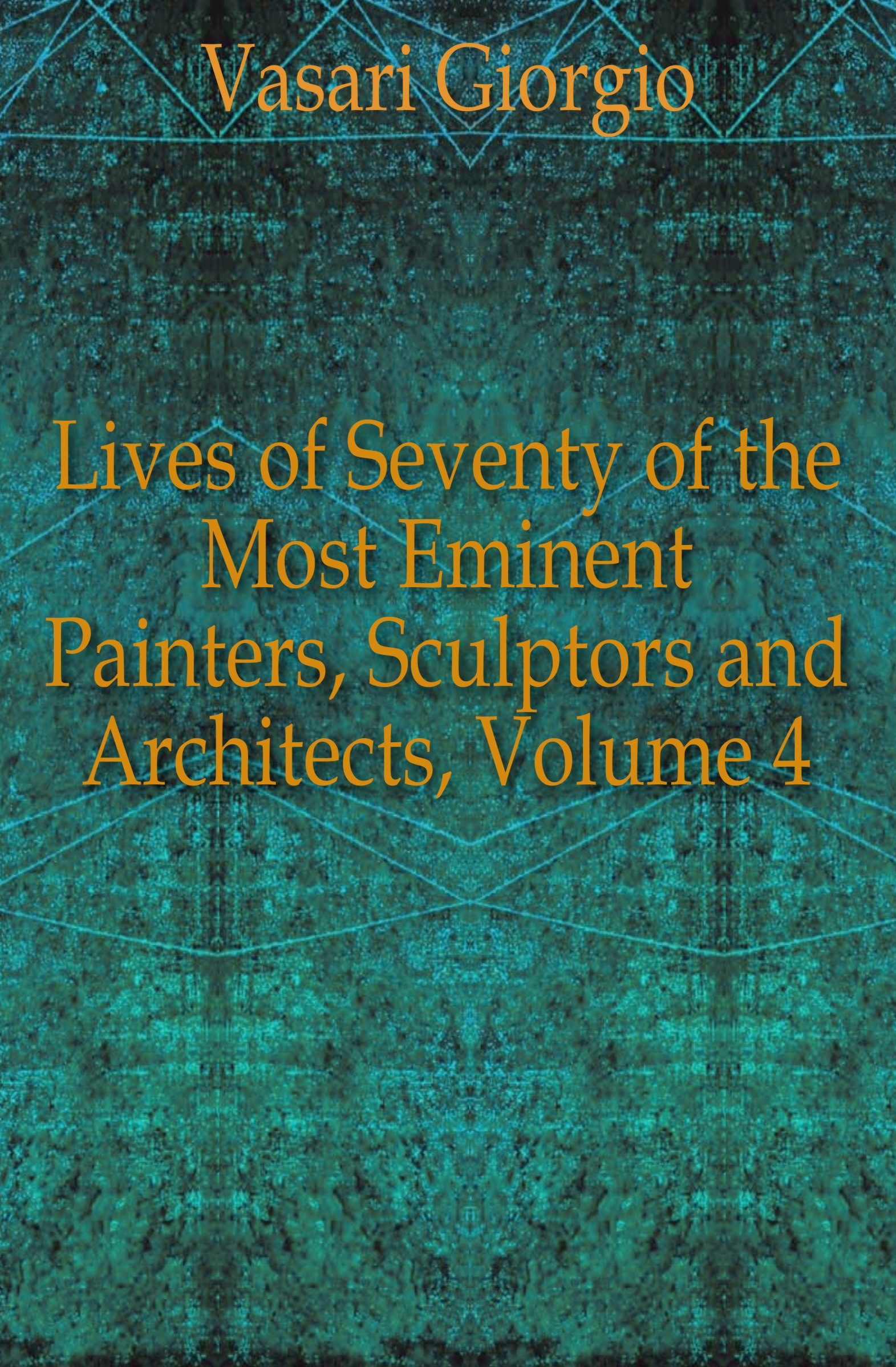 Vasari Giorgio Lives of Seventy of the Most Eminent Painters, Sculptors and Architects, Volume 4