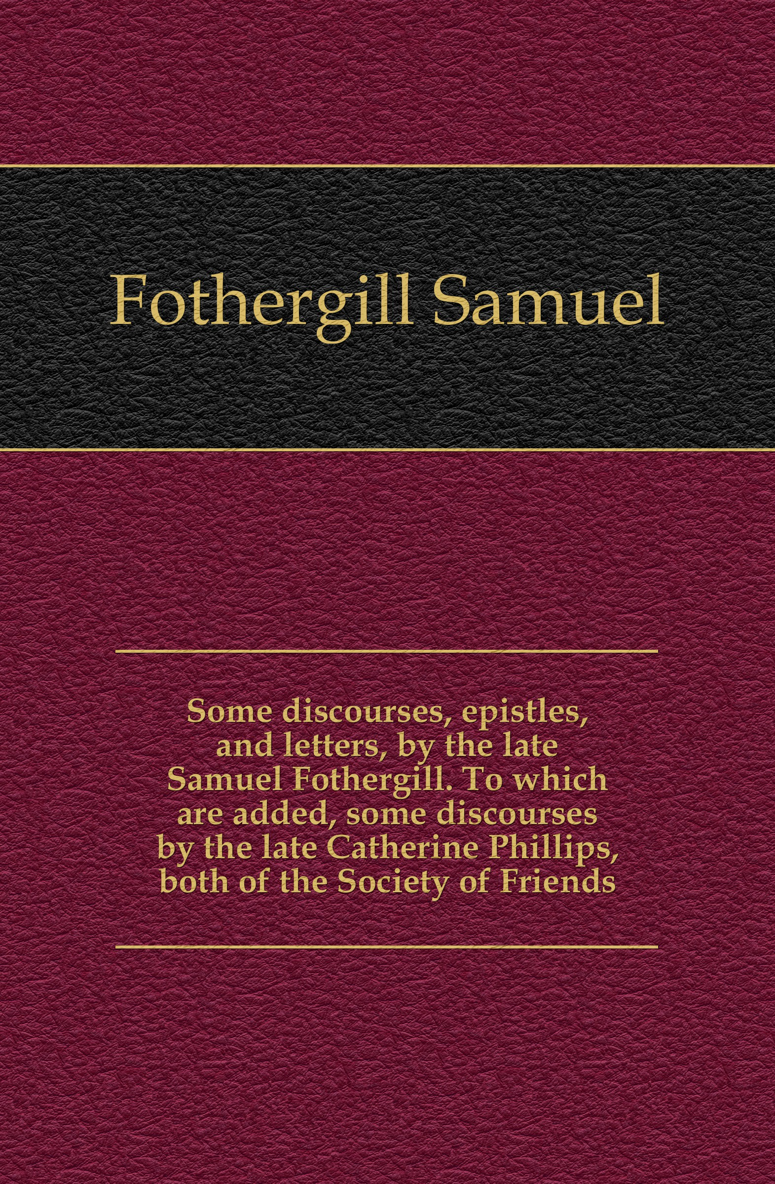 Fothergill Samuel Some discourses, epistles, and letters, by the late Samuel Fothergill. To which are added, some discourses by the late Catherine Phillips, both of the Society of Friends samuel porter david elliott discourses and dialogues of the late rev samuel porter