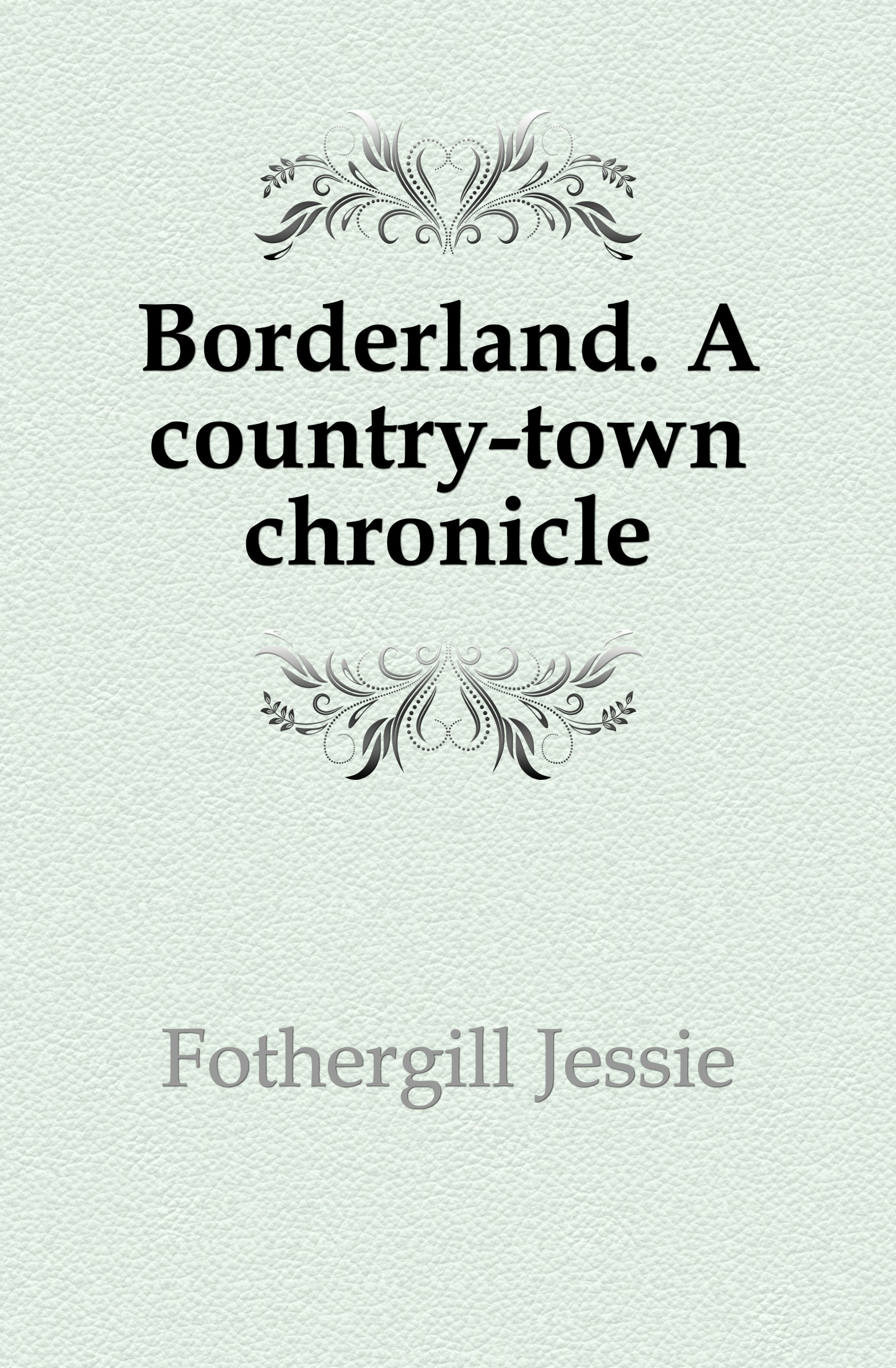 Fothergill Jessie Borderland. A country-town chronicle