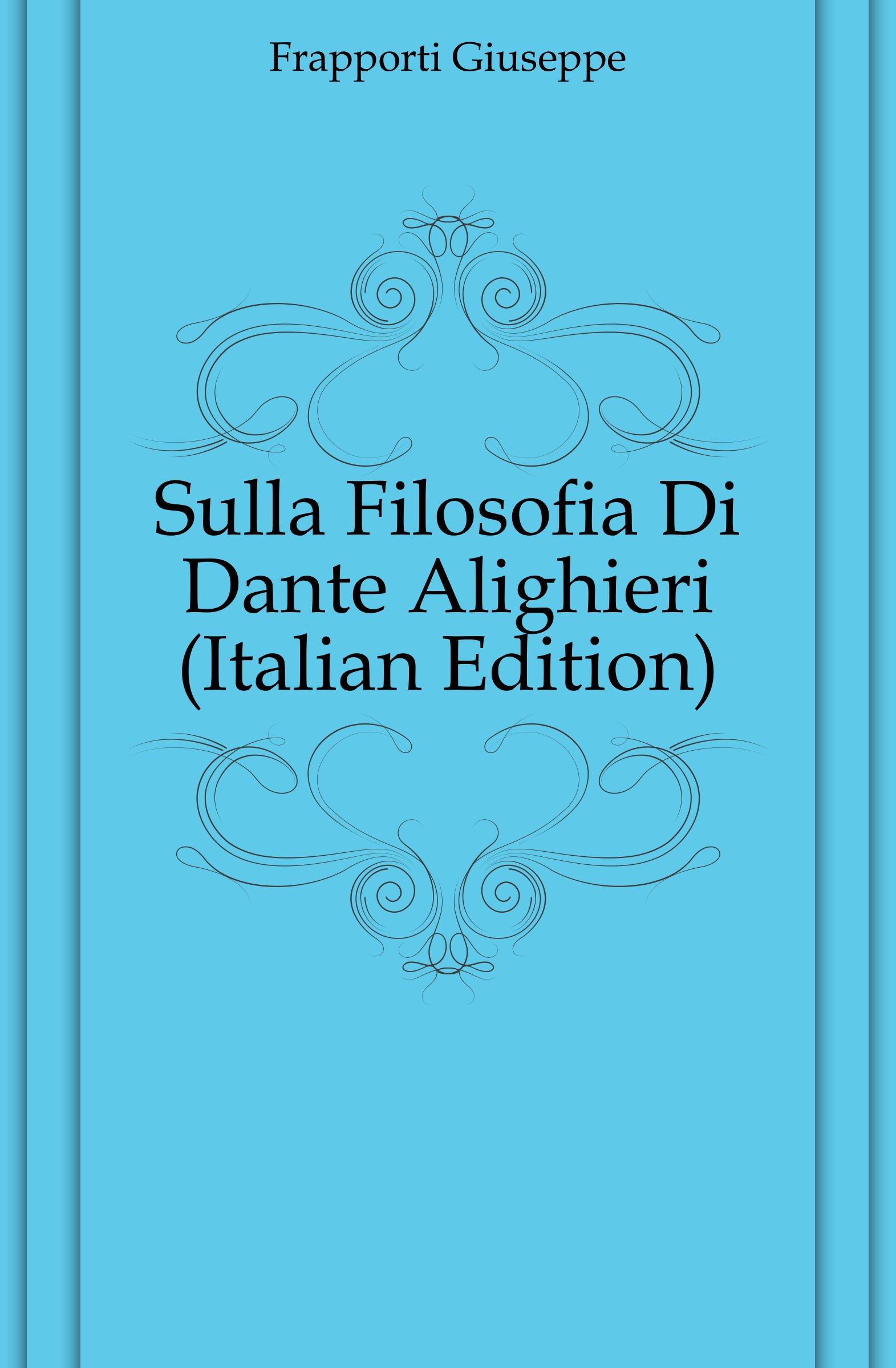 Frapporti Giuseppe Sulla Filosofia Di Dante Alighieri (Italian Edition) onorato guariglia sulla comedia sic di dante alighieri studii italian edition