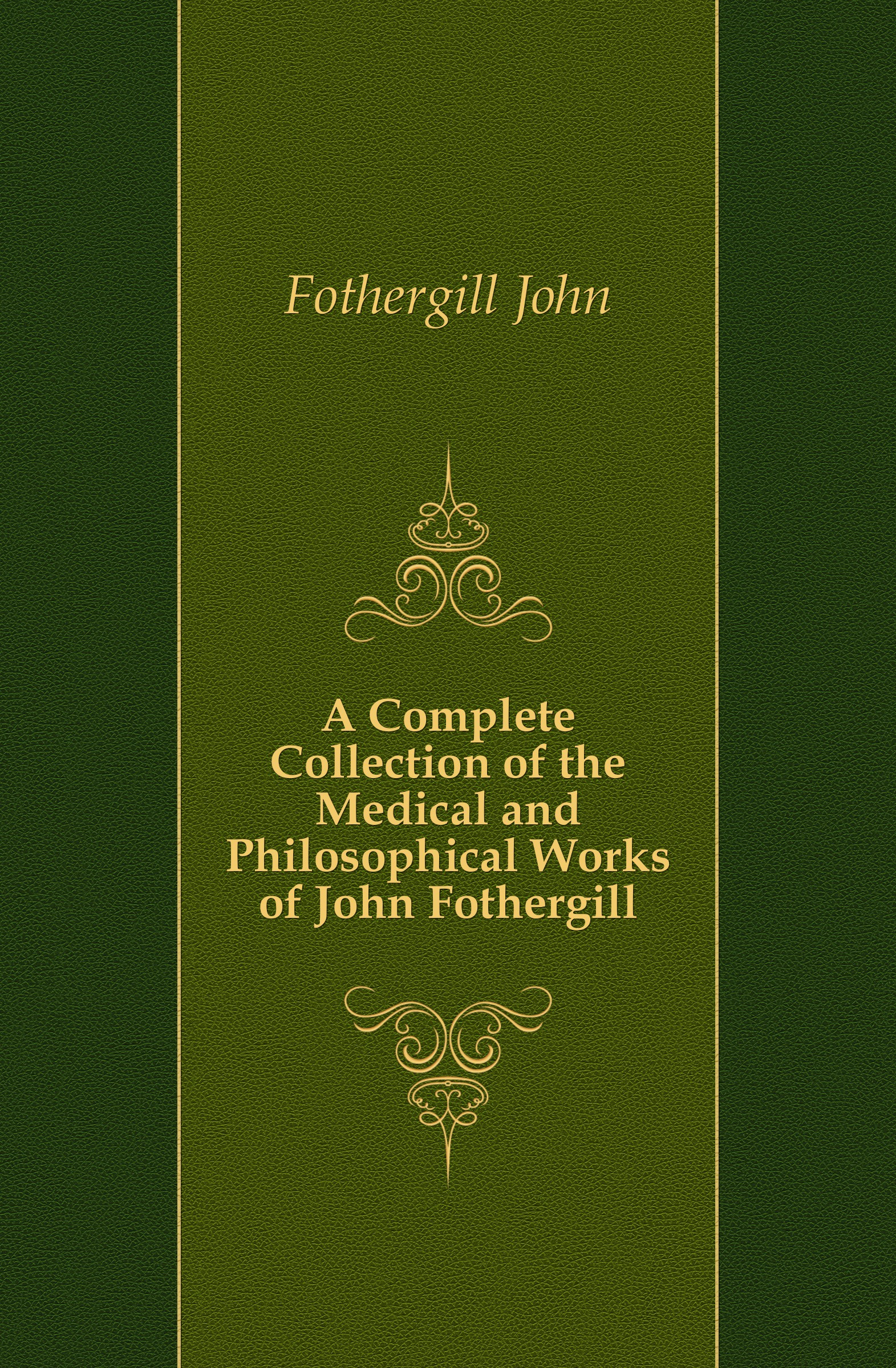 Fothergill John A Complete Collection of the Medical and Philosophical Works of John Fothergill