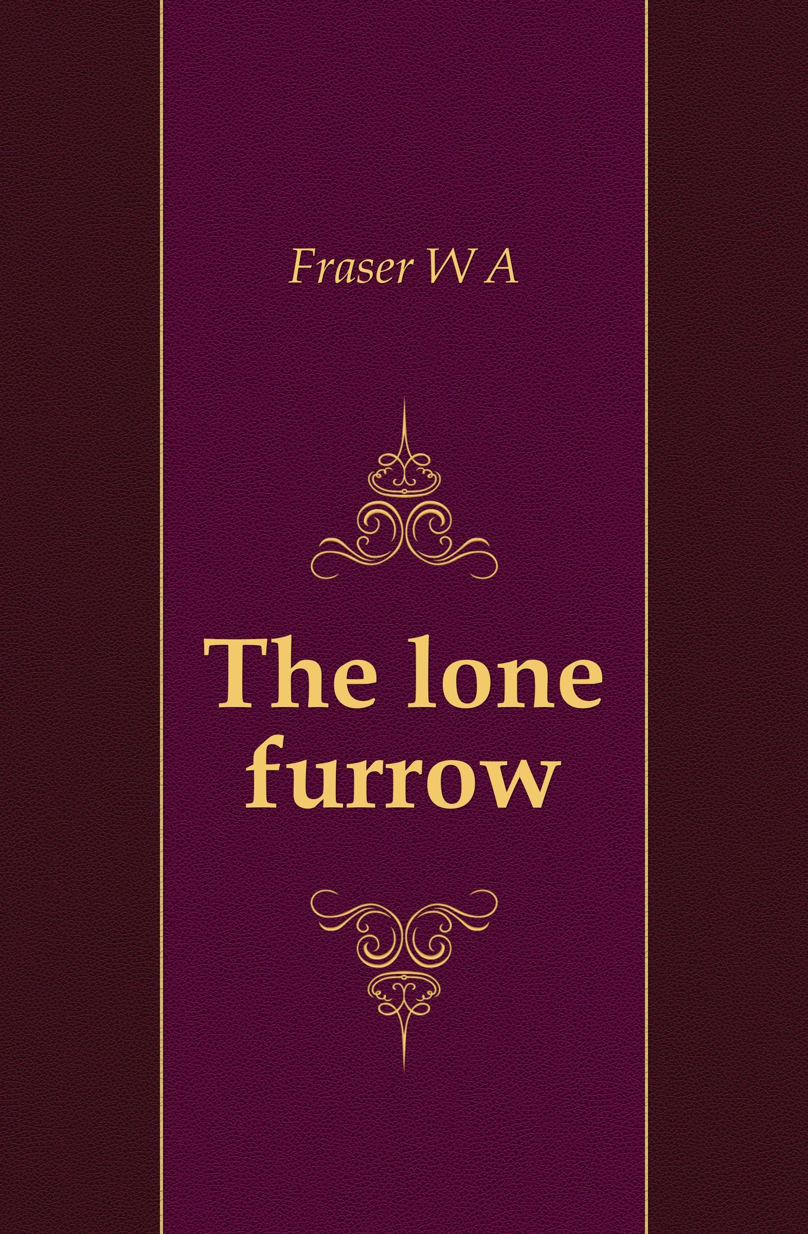 W. A. Fraser The lone furrow plough the furrow