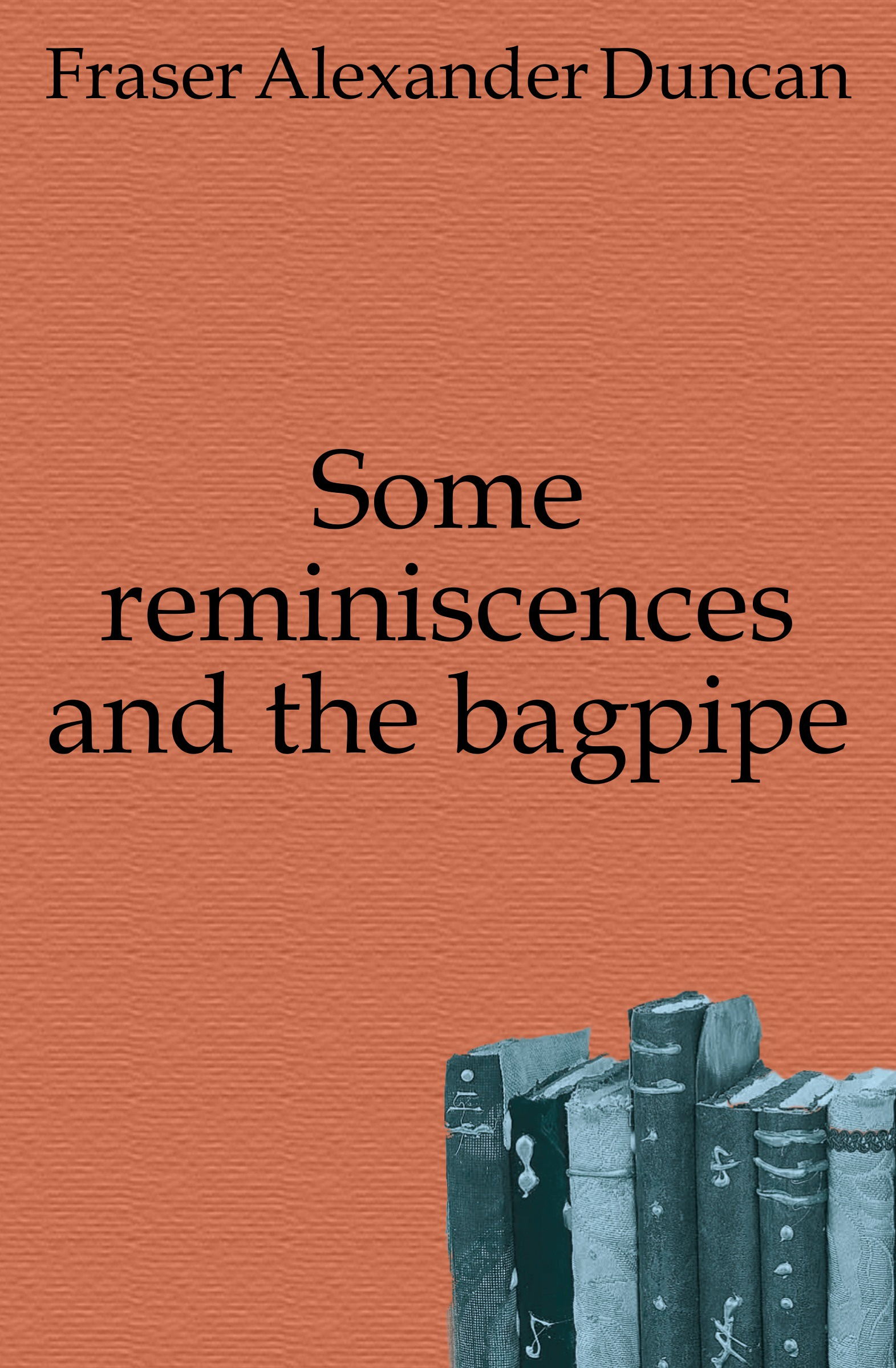 Fraser Alexander Duncan Some reminiscences and the bagpipe