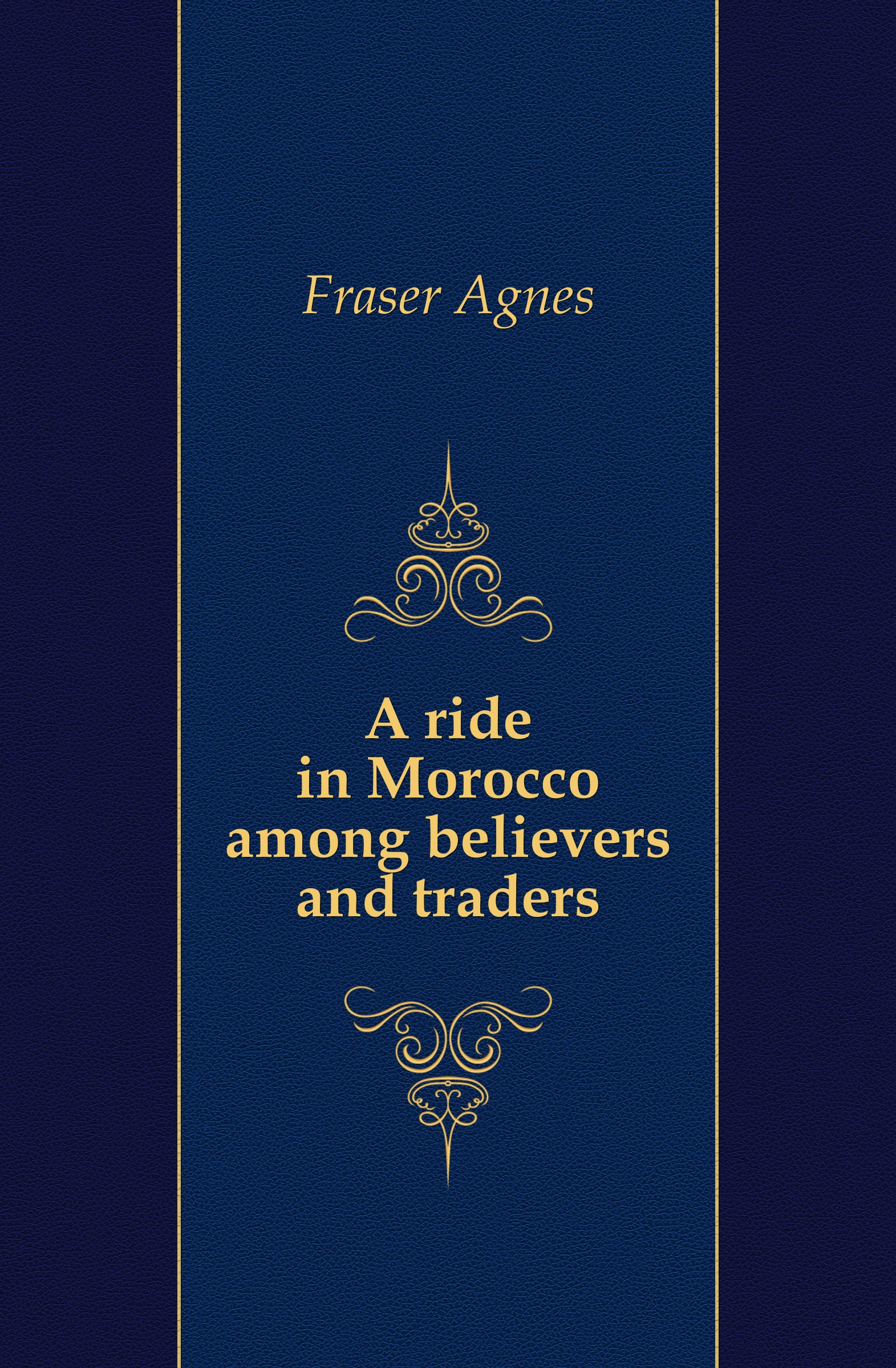 Agnes Fraser A ride in Morocco among believers and traders