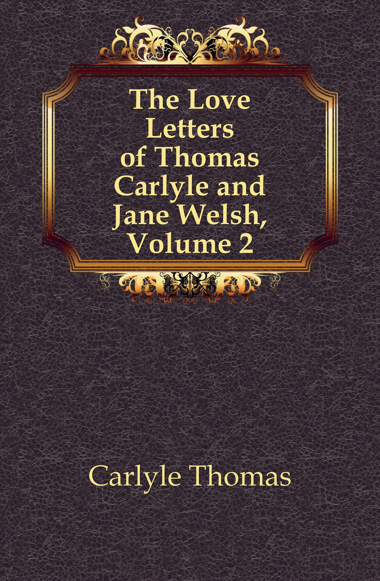 Thomas Carlyle The Love Letters of Thomas Carlyle and Jane Welsh, Volume 2 thomas and jane carlyle