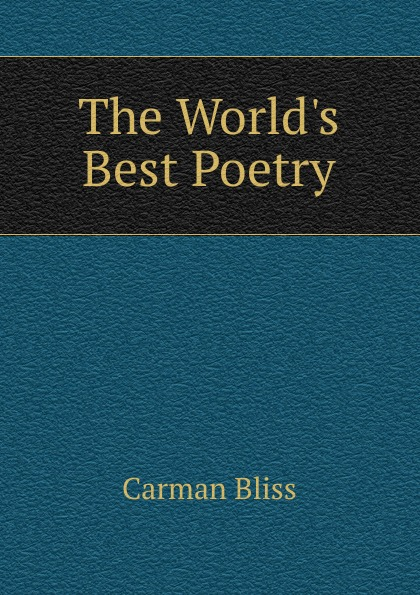 Carman Bliss The World.s Best Poetry