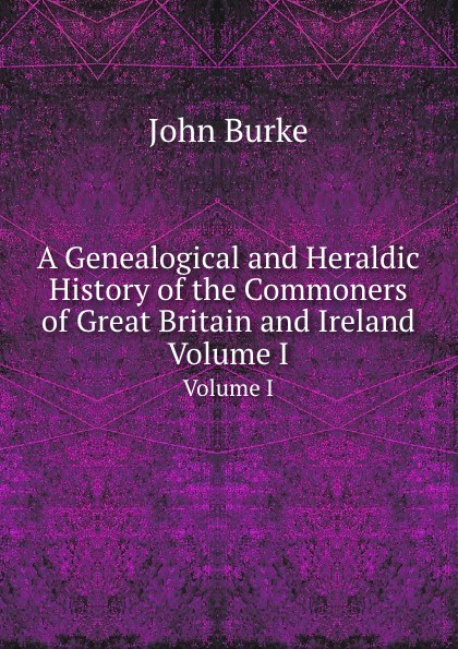 J. Burke A Genealogical and Heraldic History of the Commoners of Great Britain and Ireland. Volume I ireland and the making of great britain