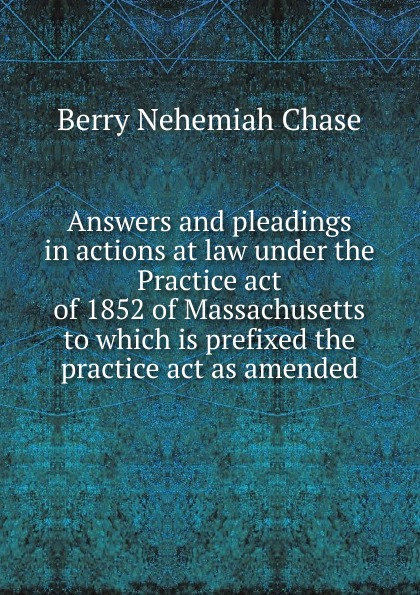 Berry Nehemiah Chase Answers and pleadings in actions at law under the Practice act of 1852 of Massachusetts to which is prefixed the practice act as amended 1 460 act practice quest 4ed