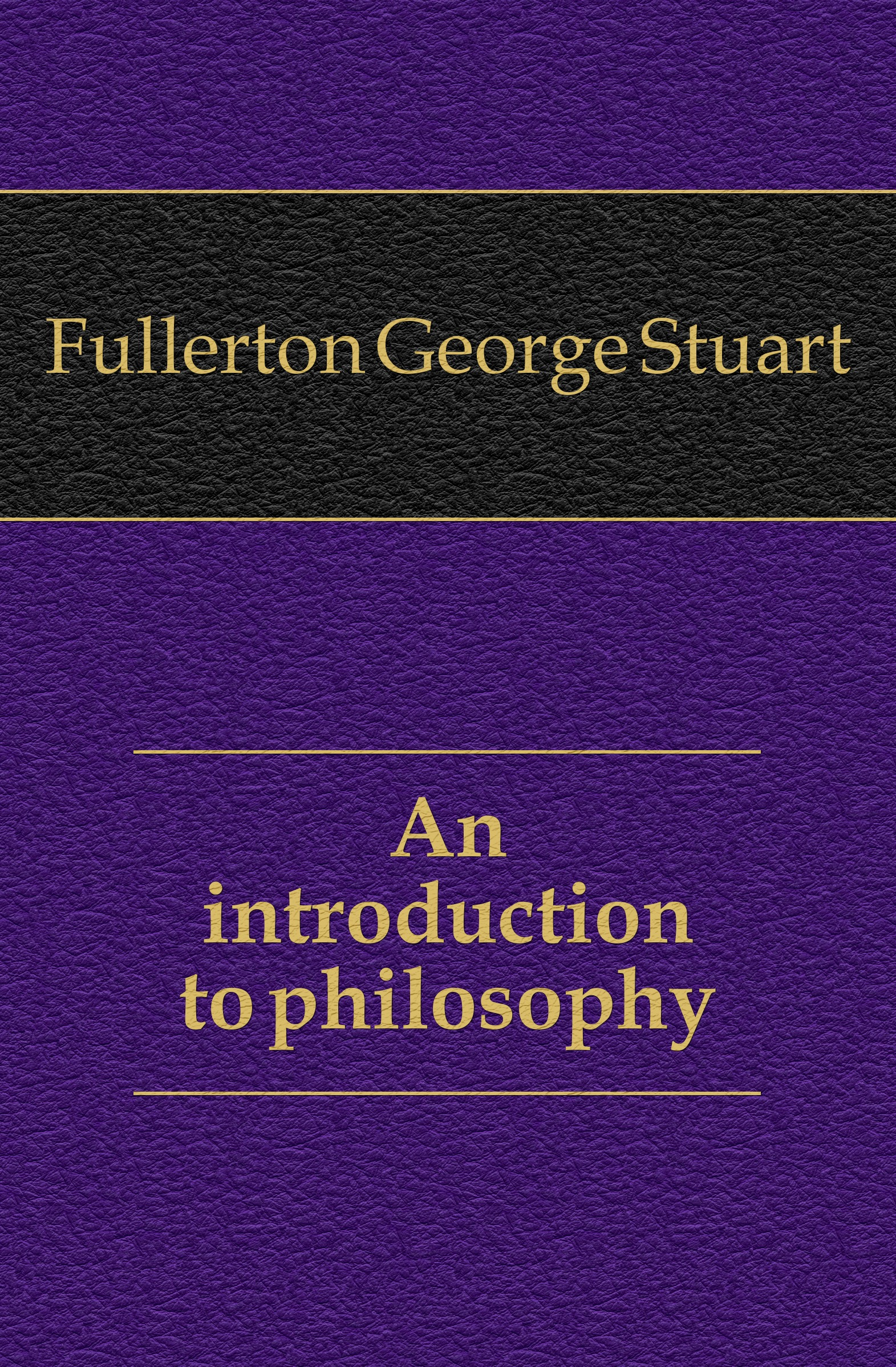 Fullerton George Stuart An introduction to philosophy stuart c poole an introduction to linguistics