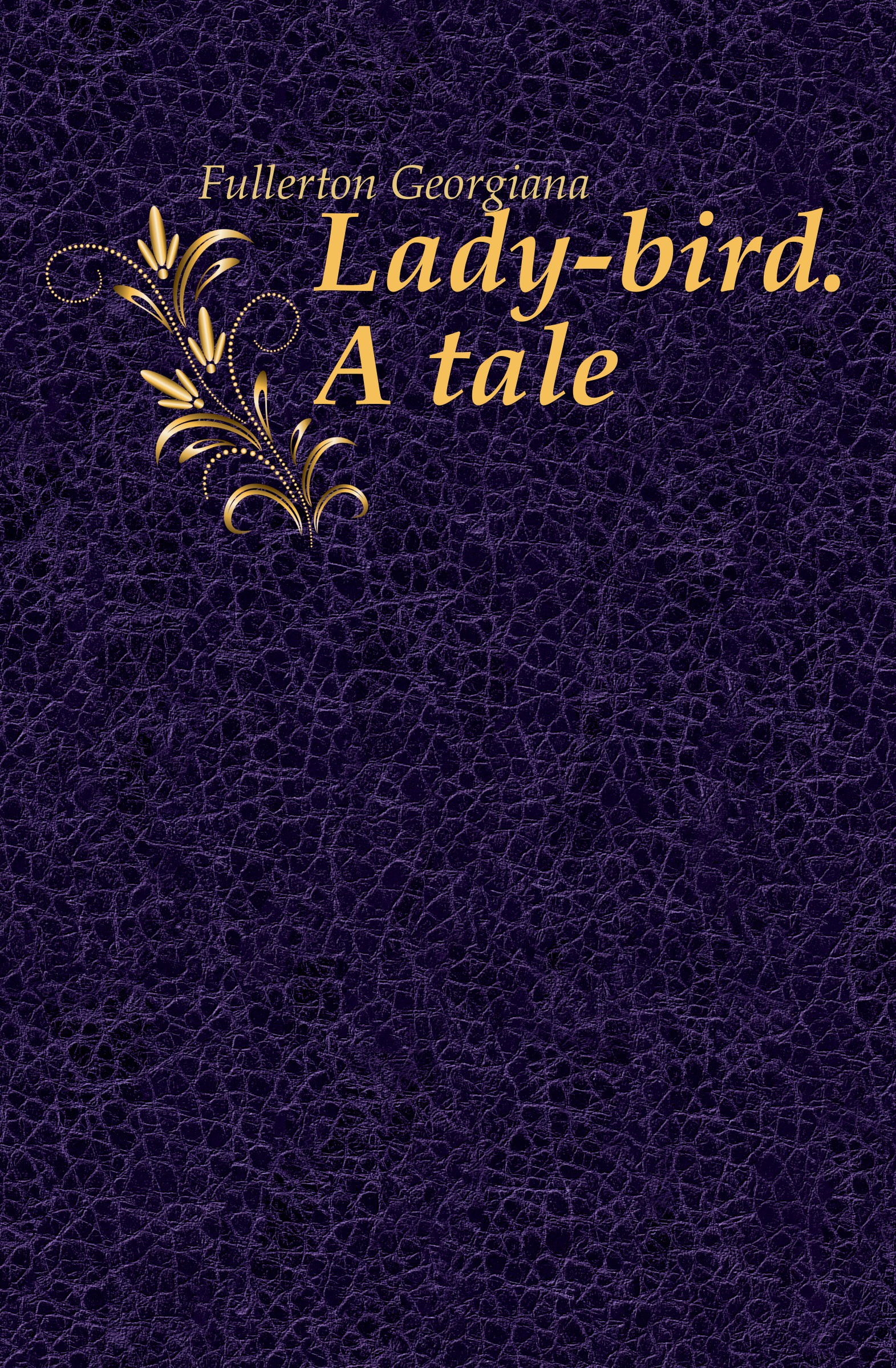 Fullerton Georgiana Lady-bird. A tale