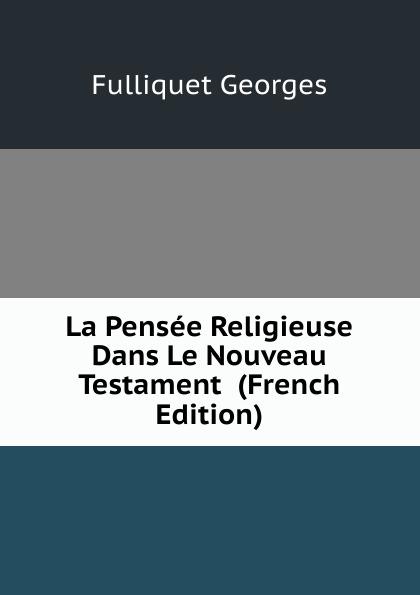 Fulliquet Georges La Pensee Religieuse Dans Le Nouveau Testament (French Edition) цены