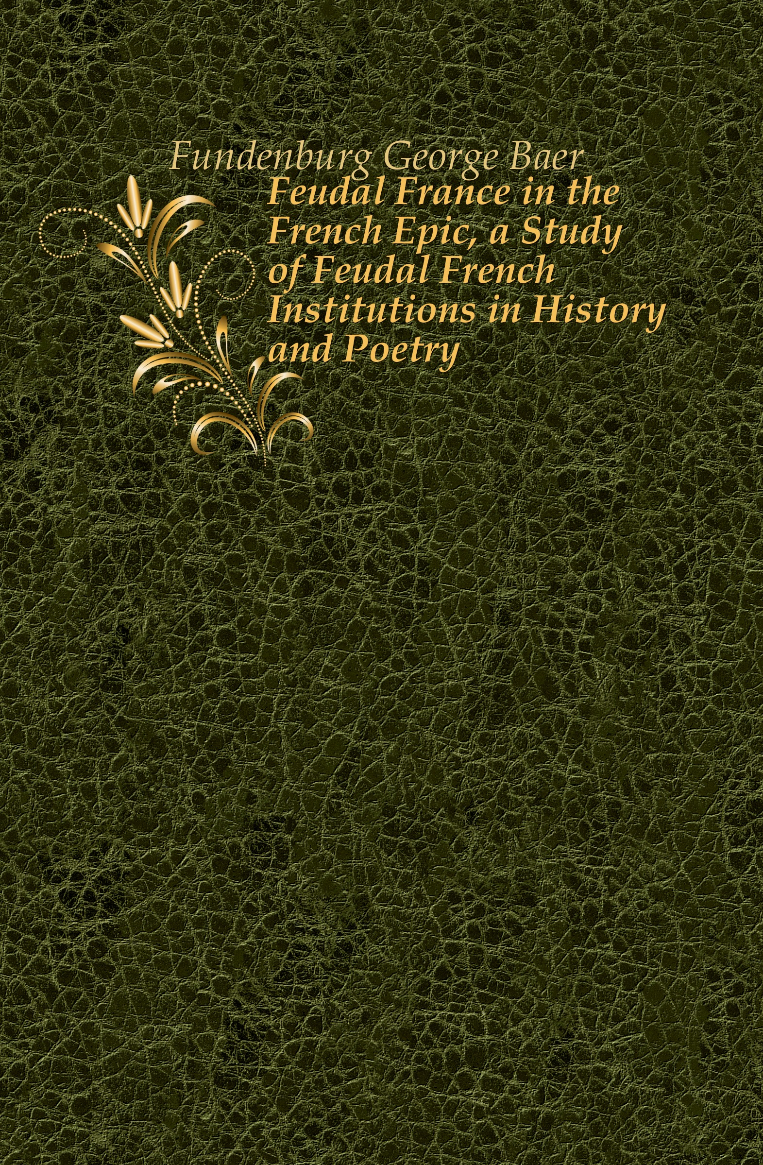 Fundenburg George Baer Feudal France in the French Epic, a Study of Feudal French Institutions in History and Poetry french poetry