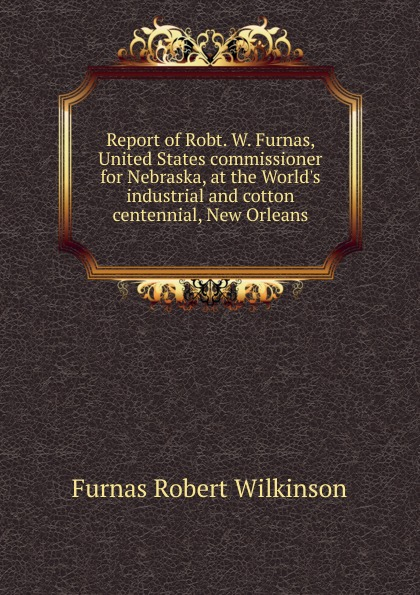 Furnas Robert Wilkinson Report of Robt. W. Furnas, United States commissioner for Nebraska, at the World.s industrial and cotton centennial, New Orleans