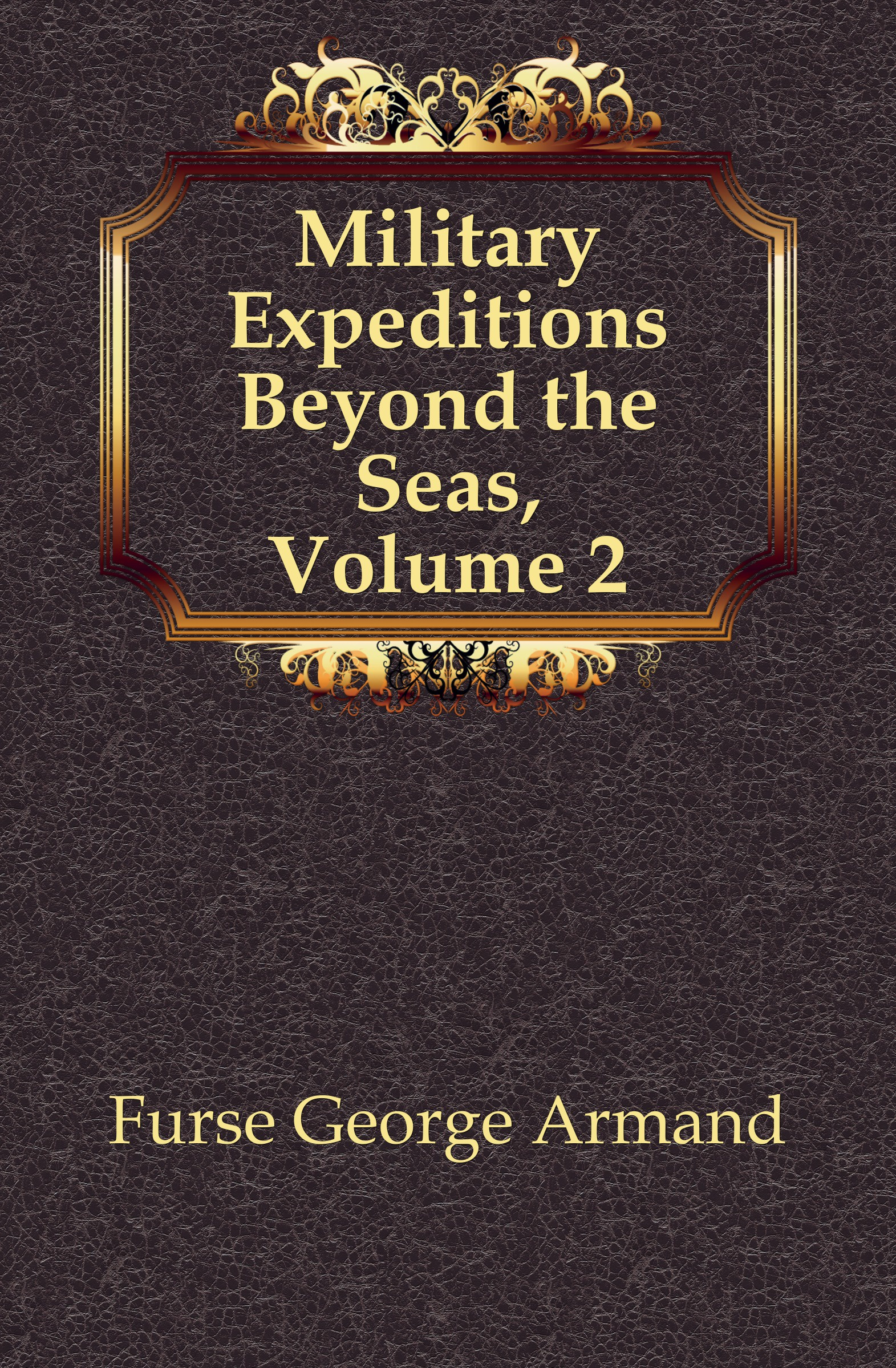 Furse George Armand Military Expeditions Beyond the Seas, Volume 2 gone beyond volume 2