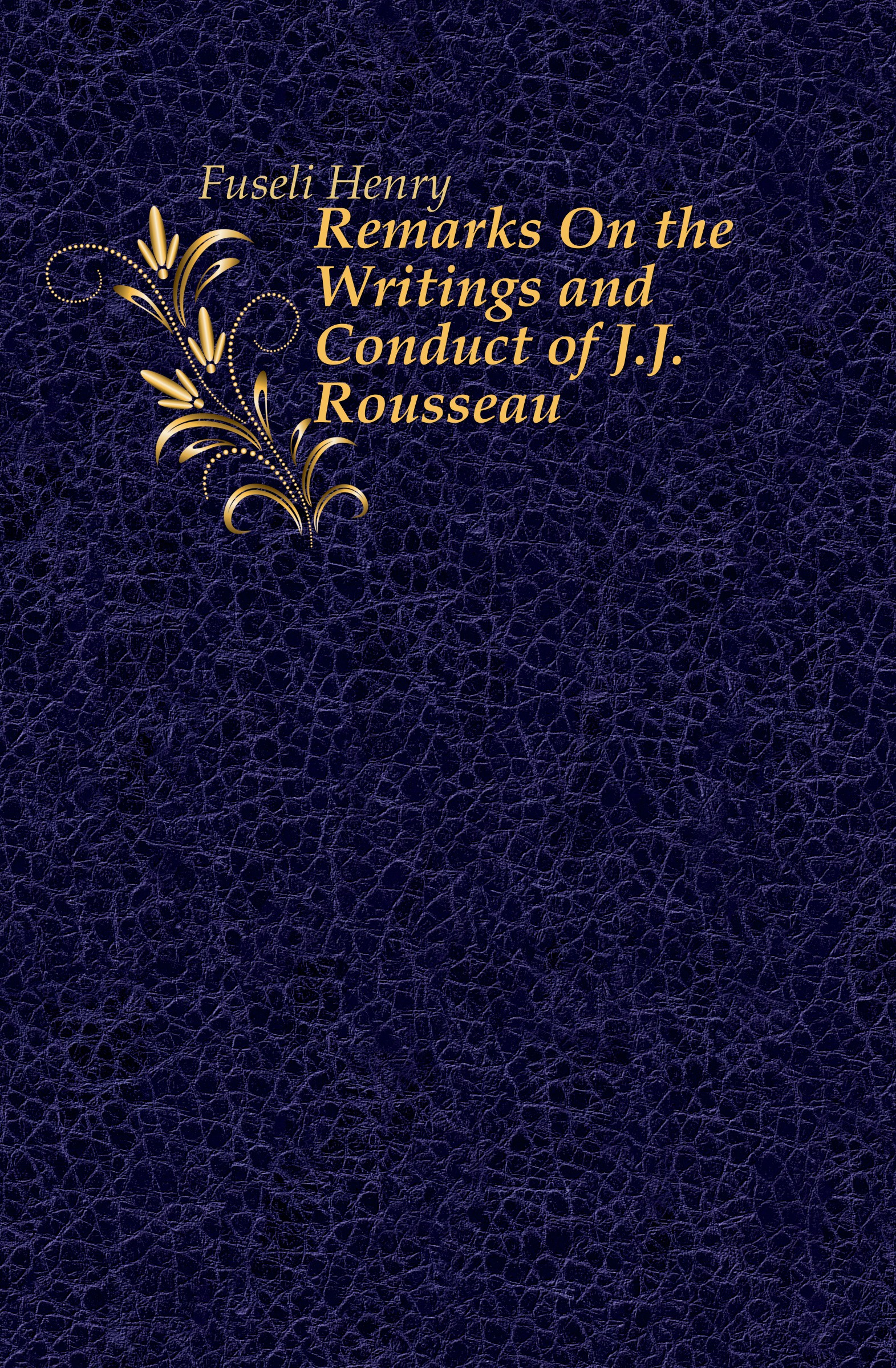 Fuseli Henry Remarks On the Writings and Conduct of J.J. Rousseau fuseli henry the life and writings of henry fuseli volume 3 of 3