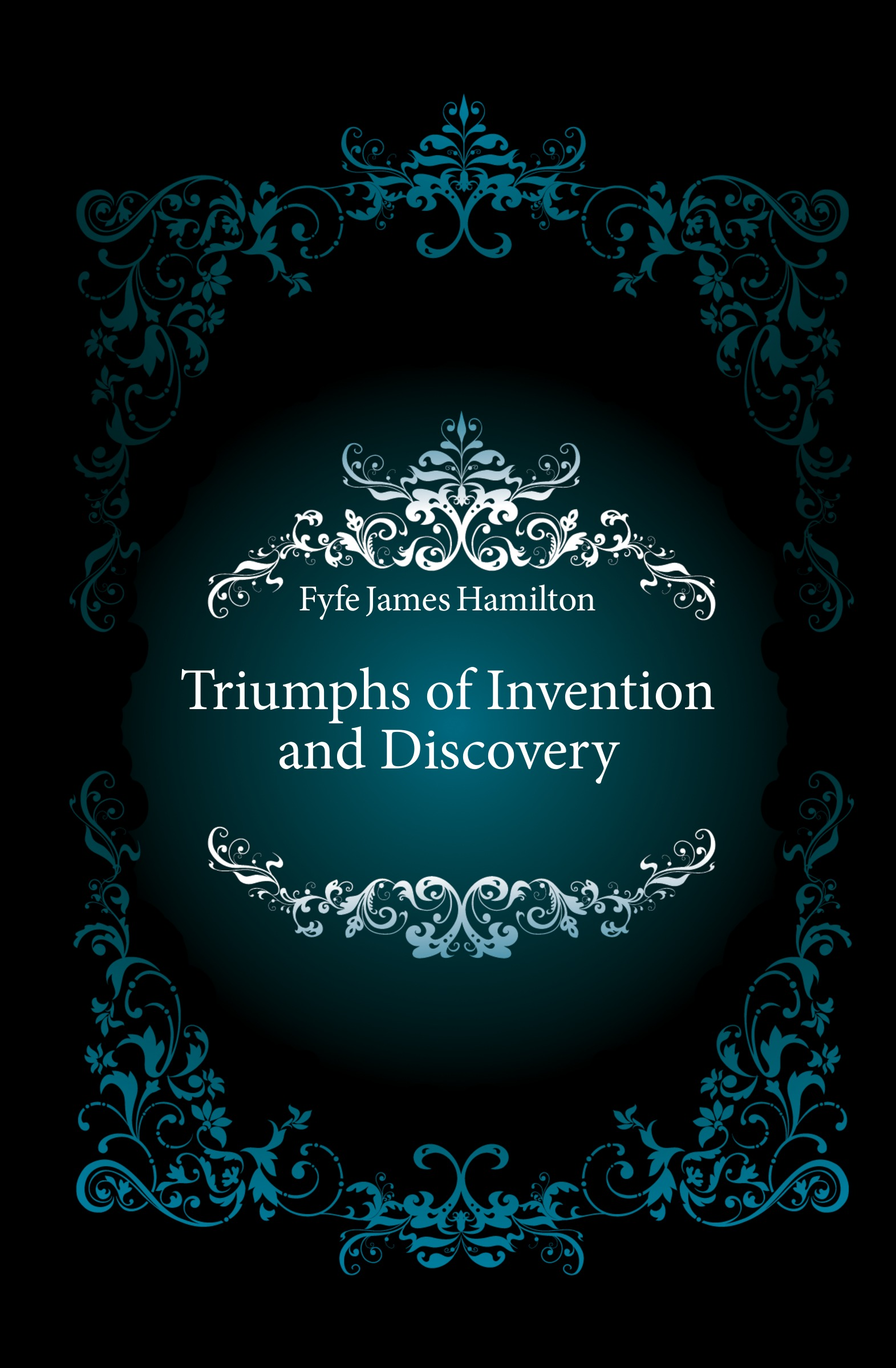 Fyfe James Hamilton Triumphs of Invention and Discovery fyfe james hamilton triumphs of invention and discovery in art and science