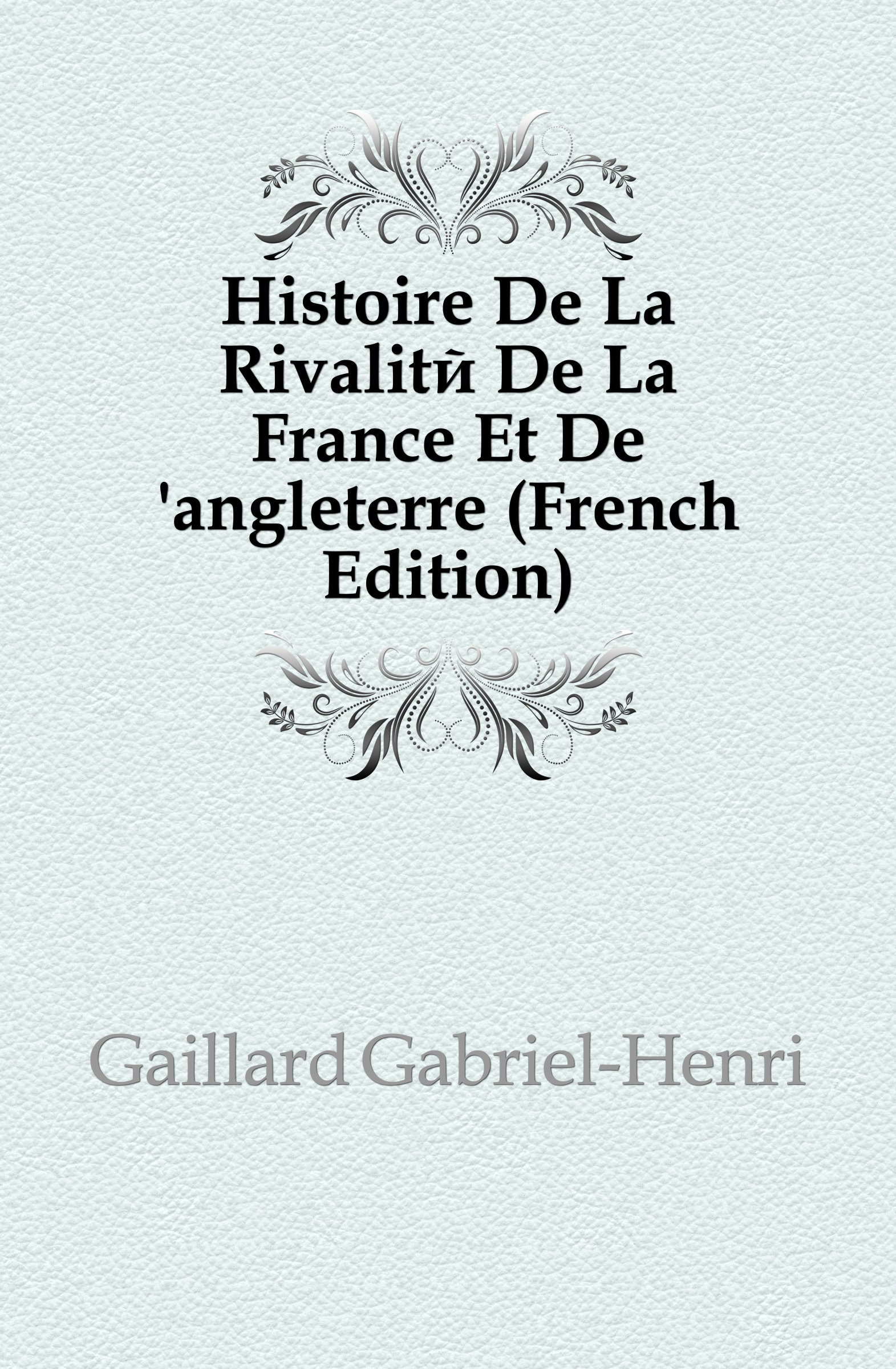 Gaillard Gabriel-Henri Histoire De La Rivalite De La France Et De .angleterre (French Edition)