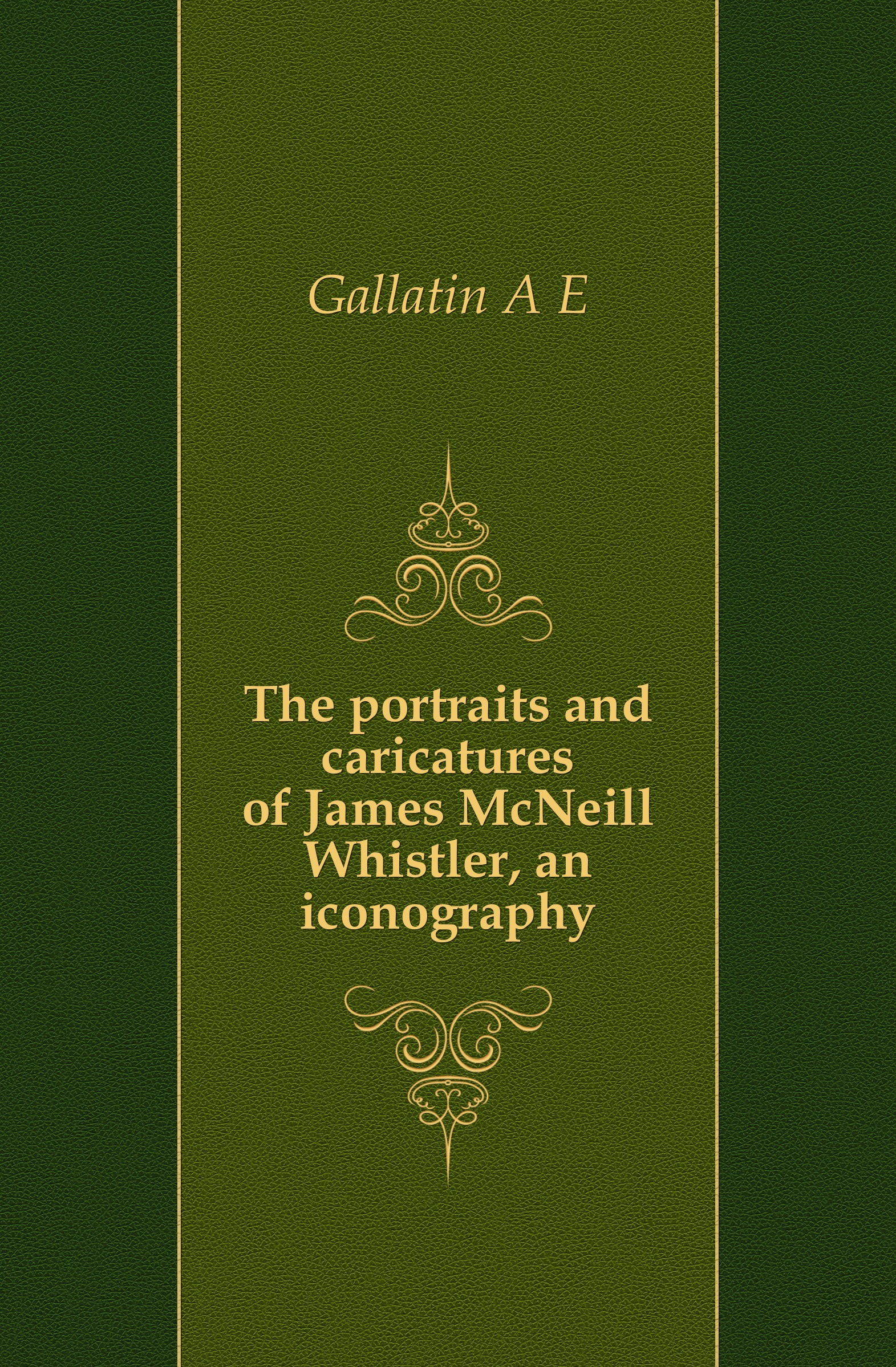 A. E. Gallatin The portraits and caricatures of James McNeill Whistler, an iconography цена