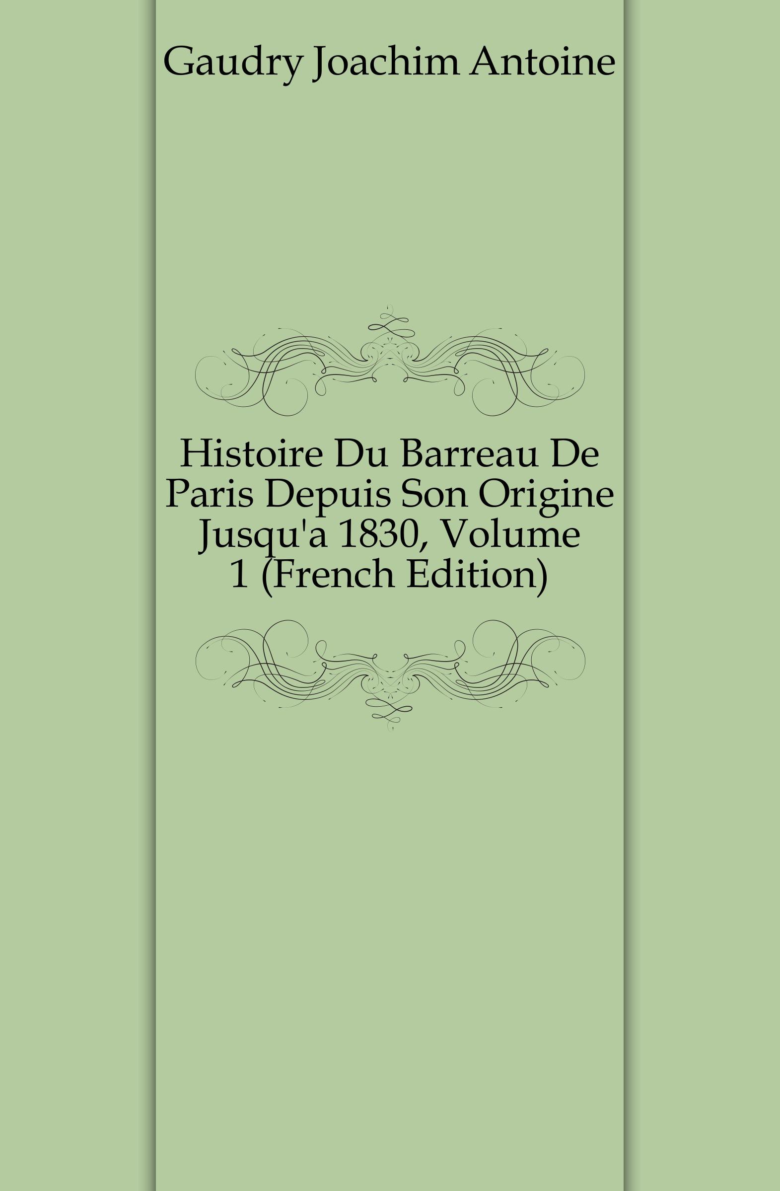 Gaudry Joachim Antoine Histoire Du Barreau De Paris Depuis Son Origine Jusqu.a 1830, Volume 1 (French Edition)
