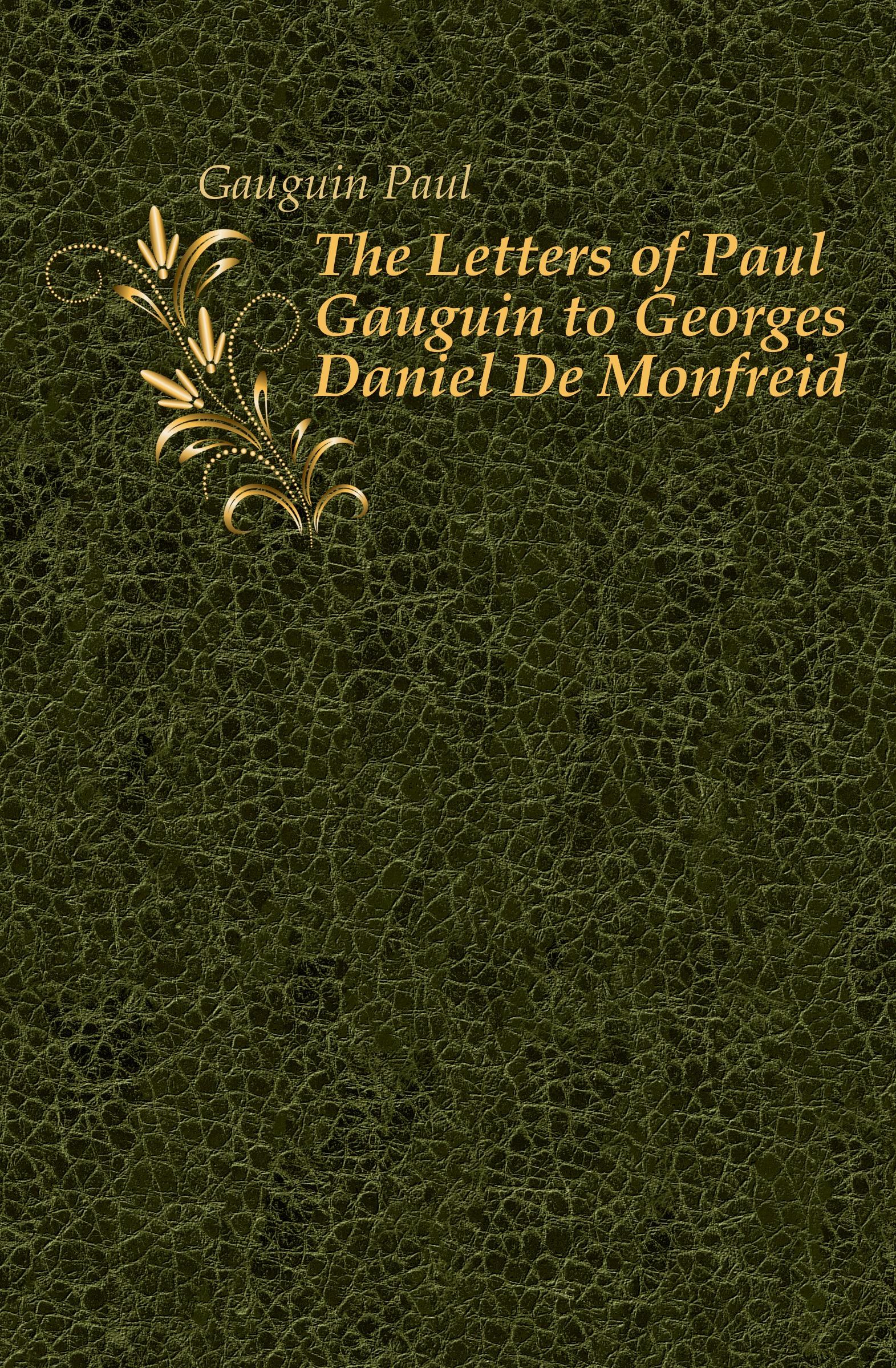 Gauguin Paul The Letters of Paul Gauguin to Georges Daniel De Monfreid paul gauguin