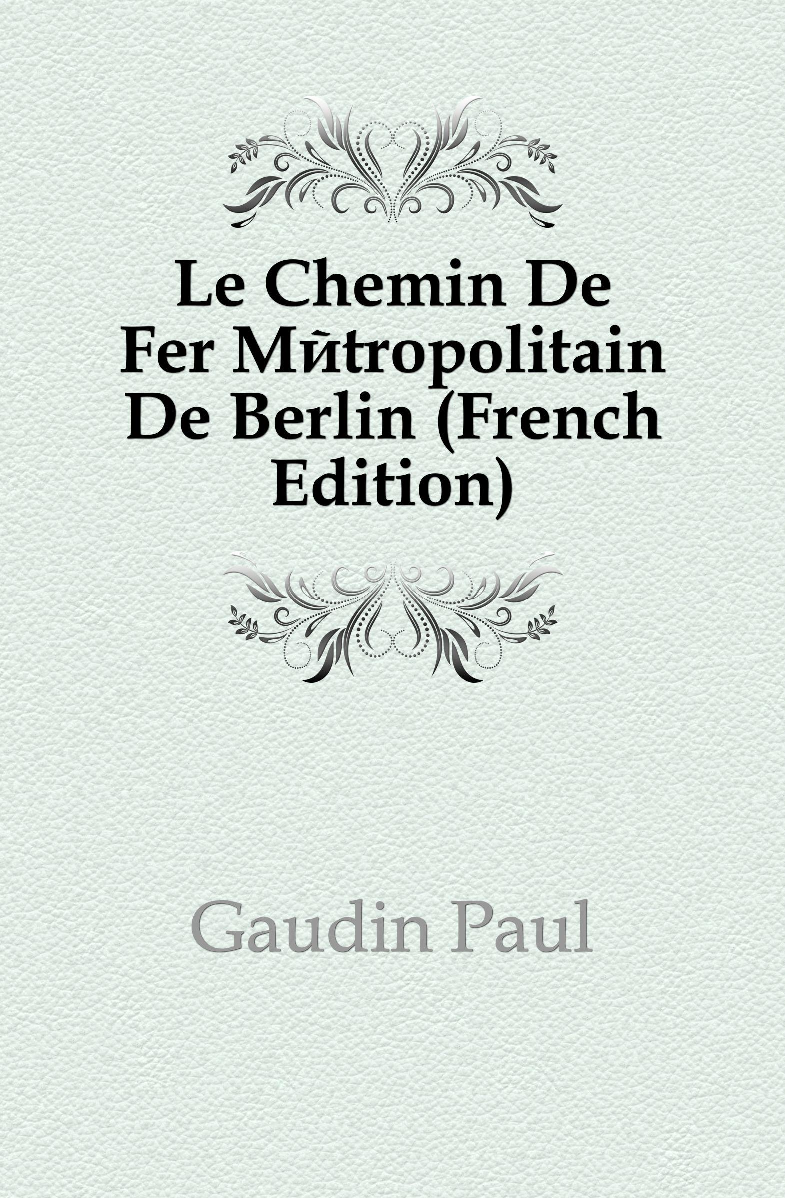 Фото - Gaudin Paul Le Chemin De Fer Metropolitain De Berlin (French Edition) jean paul gaultier le male
