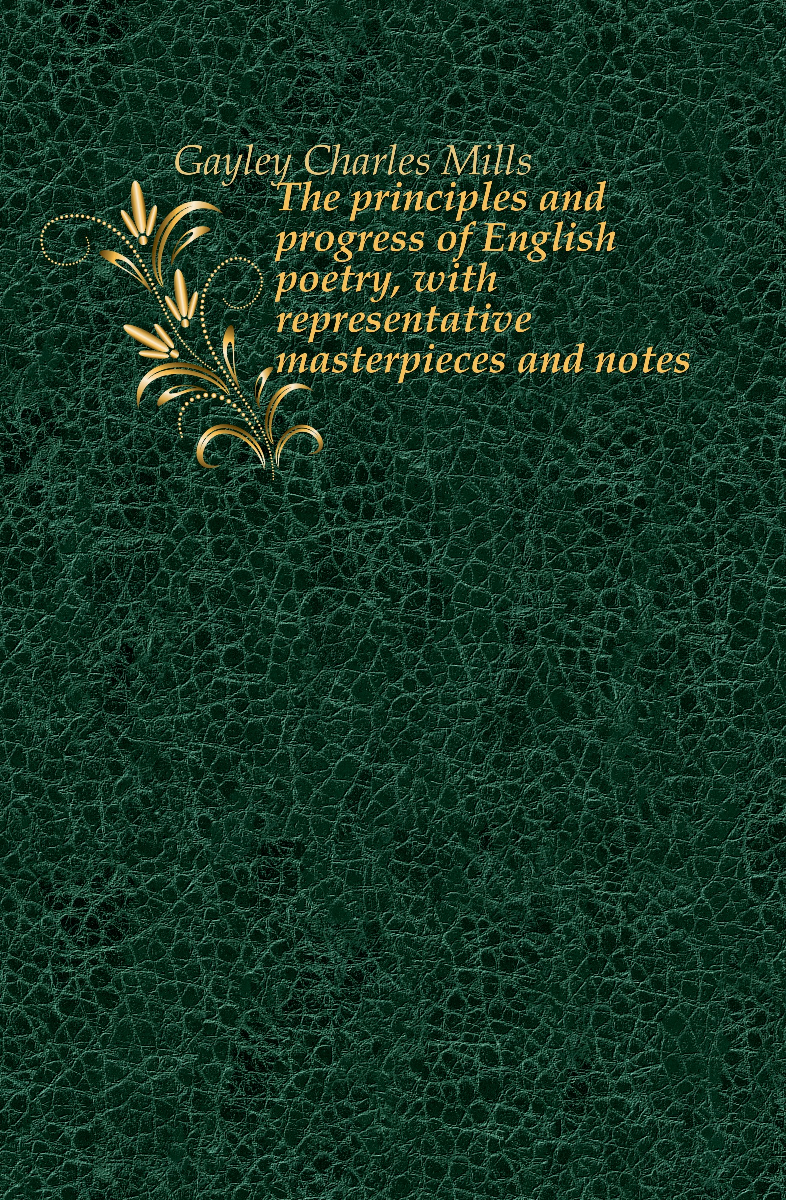 Gayley Charles Mills The principles and progress of English poetry, with representative masterpieces and notes