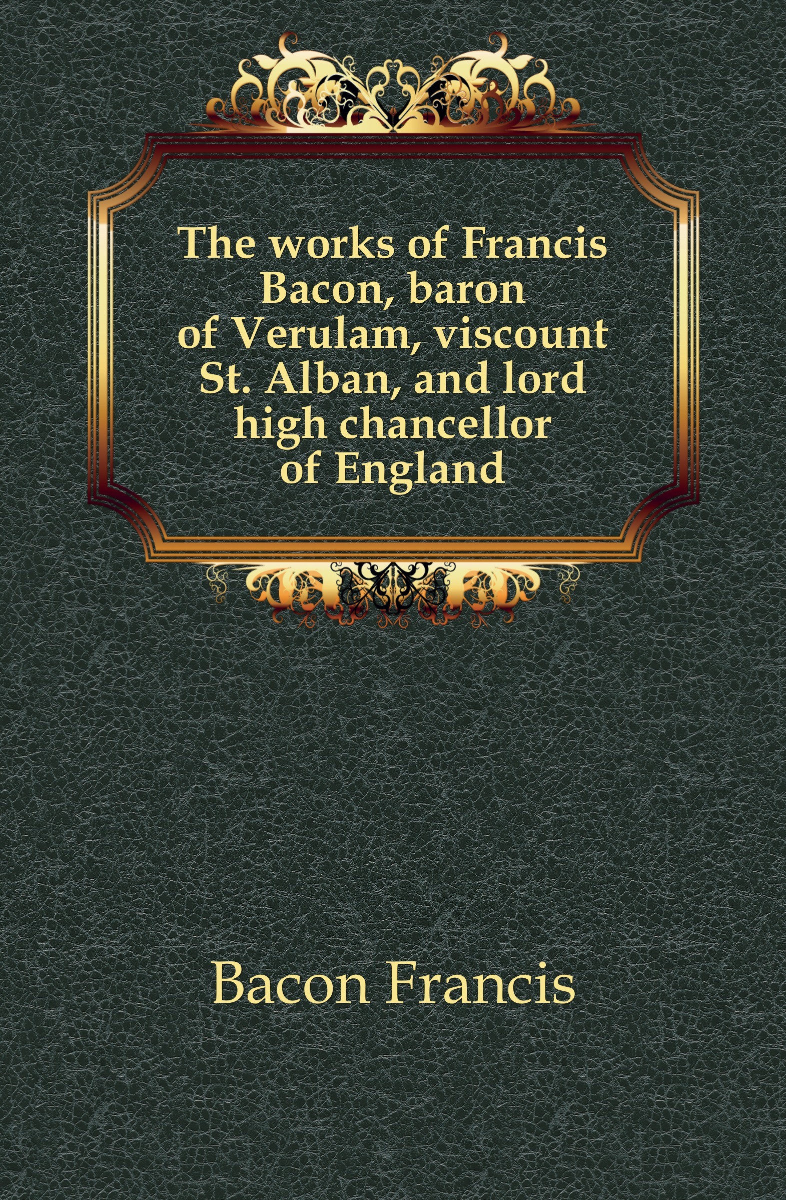 Фрэнсис Бэкон The works of Francis Bacon, baron of Verulam, viscount St. Alban, and lord high chancellor of England w stone booth some acrostic signatures of francis bacon baron verulam of verulam viscount st alban together with some others