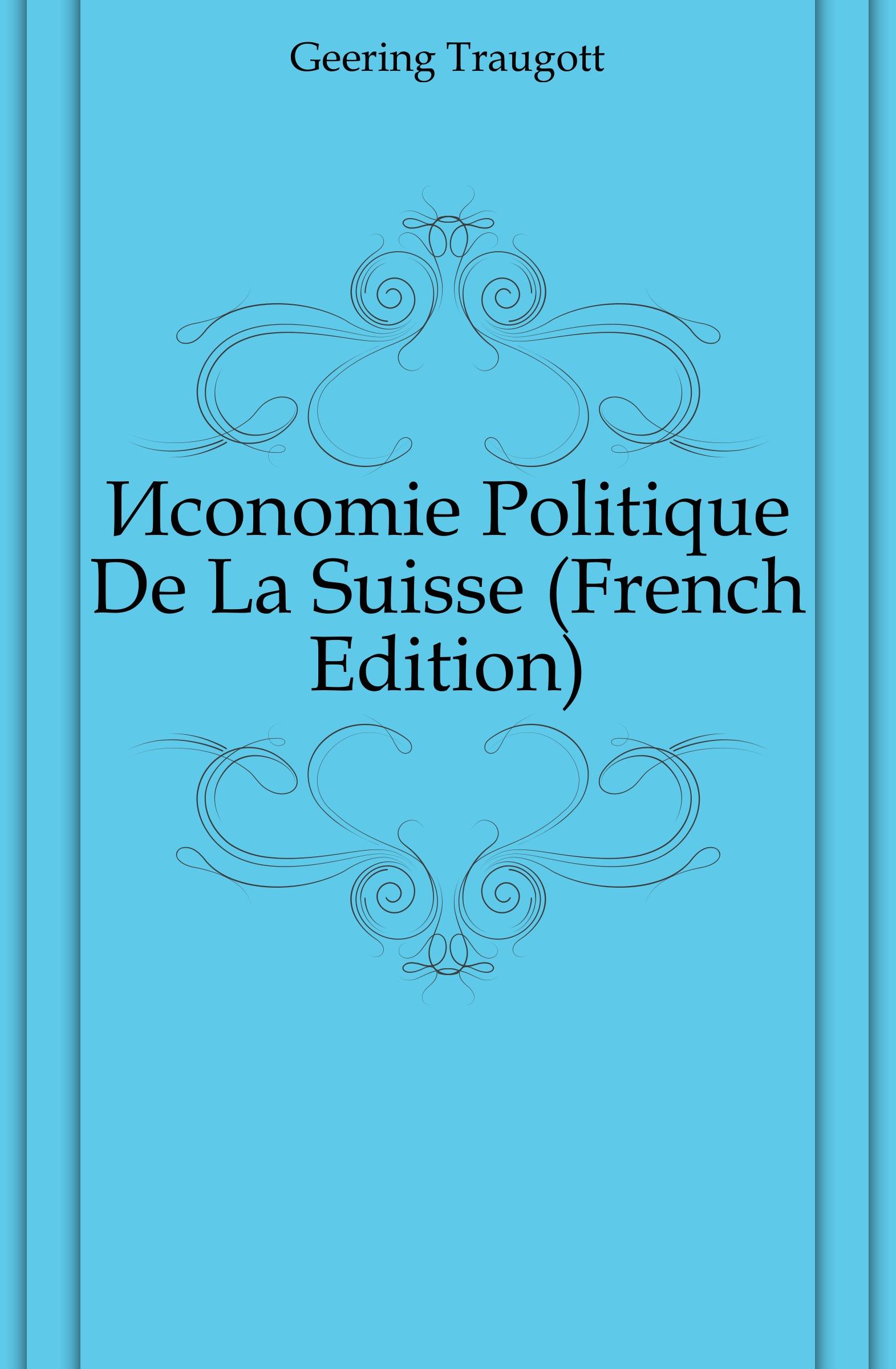 Geering Traugott Economie Politique De La Suisse (French Edition) jean batiste say traite d economie politique t 1