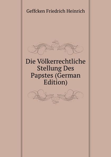 Geffcken Friedrich Heinrich Die Volkerrechtliche Stellung Des Papstes (German Edition) friedrich heinrich geffcken le droit international de l europe german edition