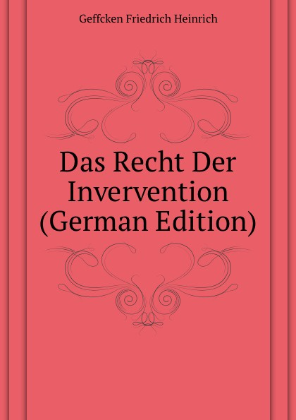 Geffcken Friedrich Heinrich Das Recht Der Invervention (German Edition) geffcken friedrich heinrich leon xiii devant l allemagne french edition