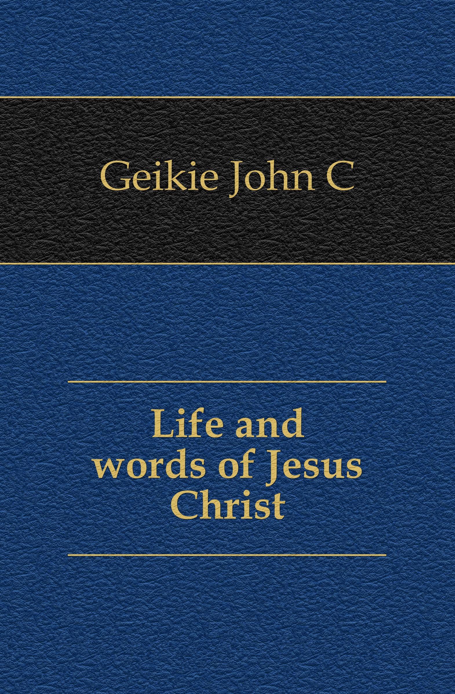 Geikie John Cunningham Life and words of Jesus Christ john cunningham geikie hours