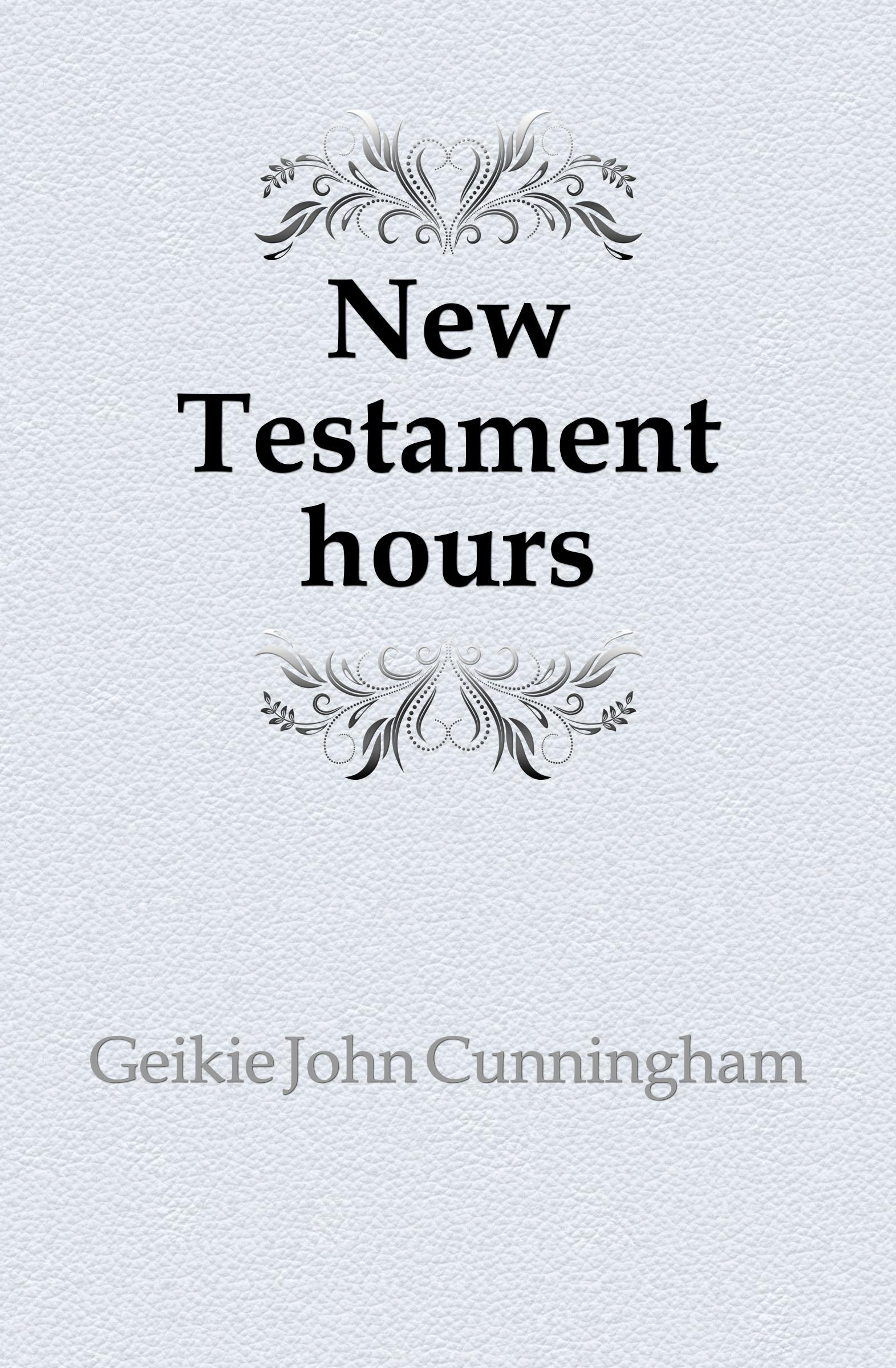 Geikie John Cunningham New Testament hours john cunningham geikie hours