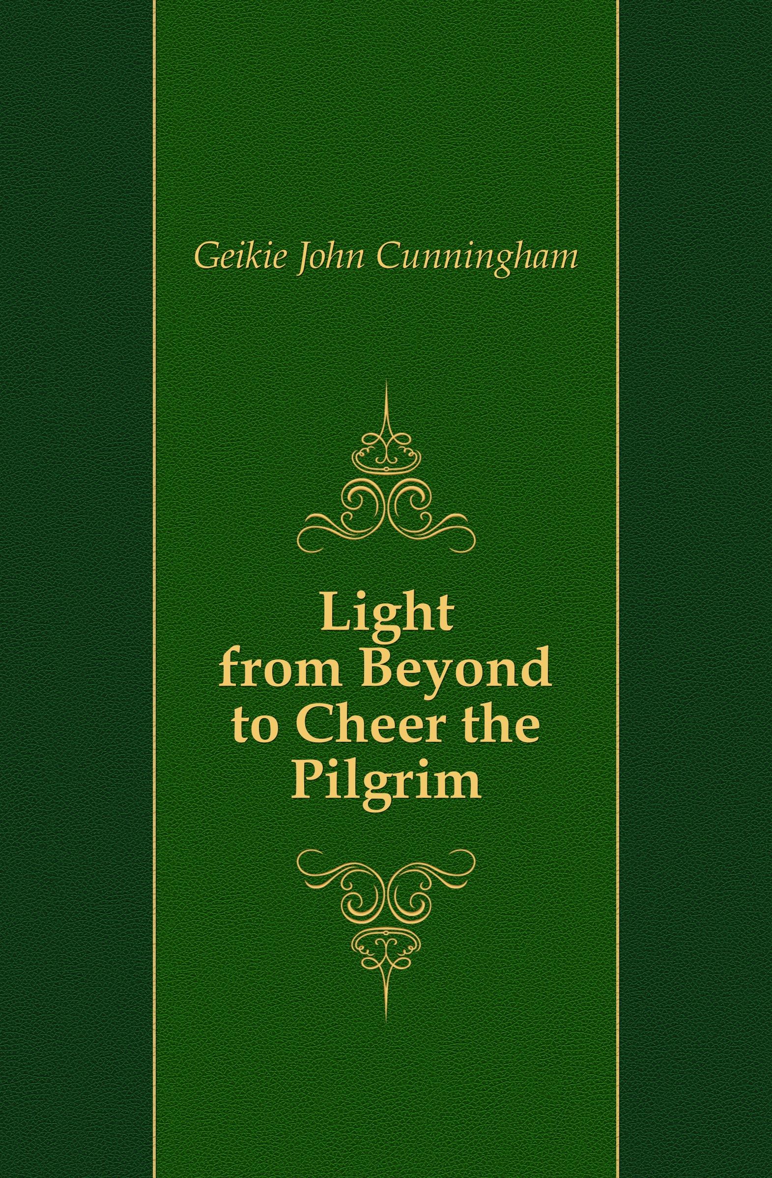 Geikie John Cunningham Light from Beyond to Cheer the Pilgrim john cunningham geikie hours