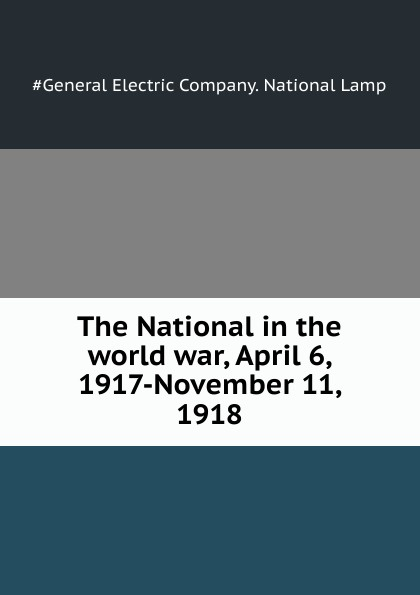 General Electric The National in the world war, April 6, 1917-November 11, 1918