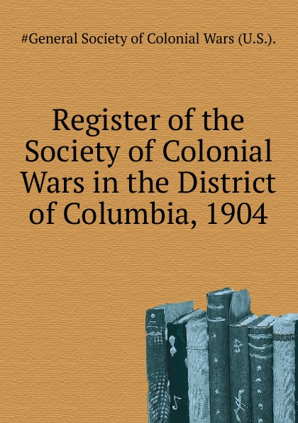 Register of the Society of Colonial Wars in the District of Columbia, 1904