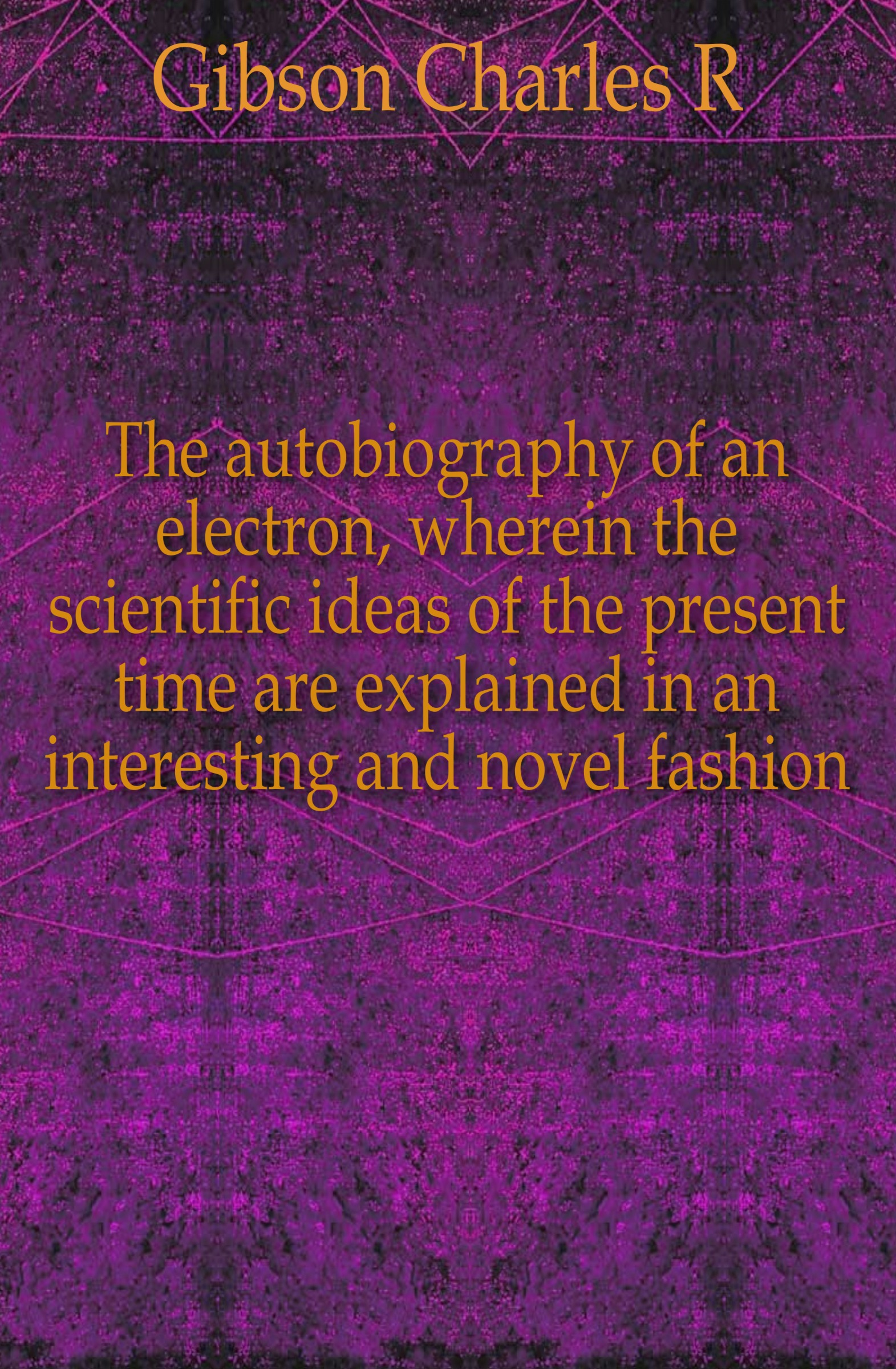 Charles R. Gibson The autobiography of an electron, wherein the scientific ideas of the present time are explained in an interesting and novel fashion