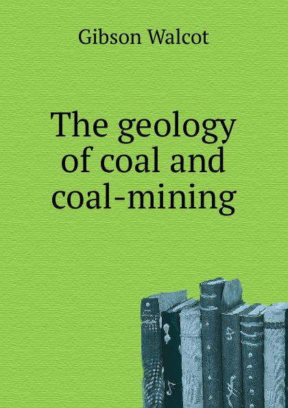 Gibson Walcot The geology of coal and coal-mining larry thomas coal geology