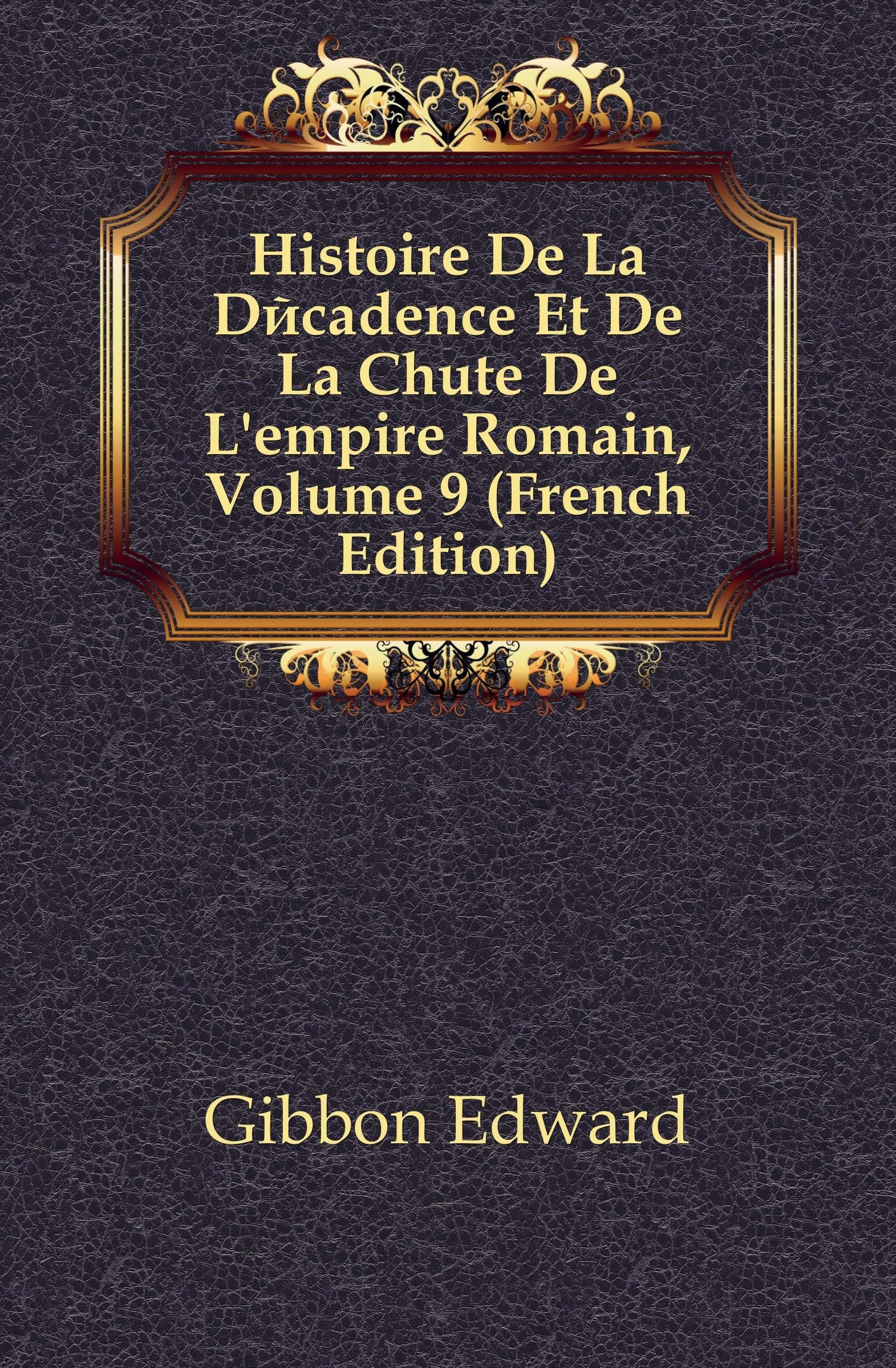Edward Gibbon Histoire De La Decadence Et De La Chute De L.empire Romain, Volume 9