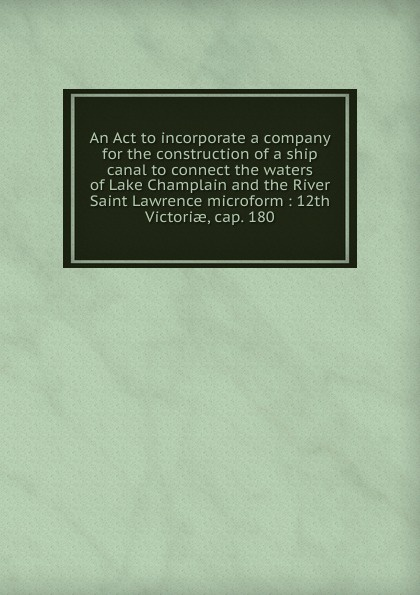 An Act to incorporate a company for the construction of a ship canal to connect the waters of Lake Champlain and the River Saint Lawrence microform robert walter stuart mackay the traveller s guide to the river st lawrence and lake ontario microform
