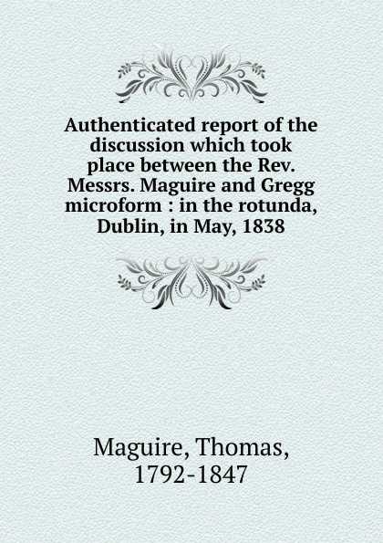 Thomas Maguire Authenticated report of the discussion which took place between the Rev. Messrs. Maguire and Gregg microform автокосметика maguire